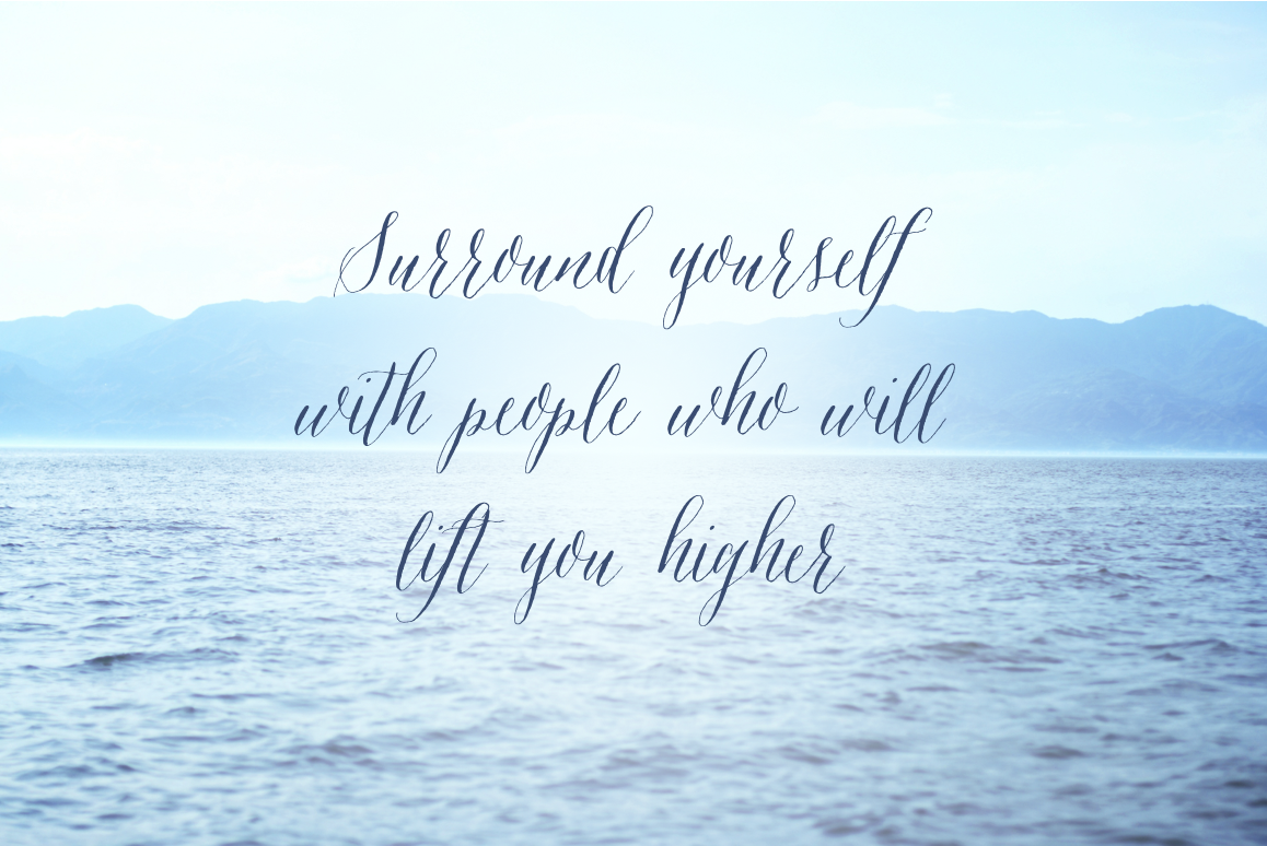 Inspirational Quote- Surround yourself with people who will lift you higher