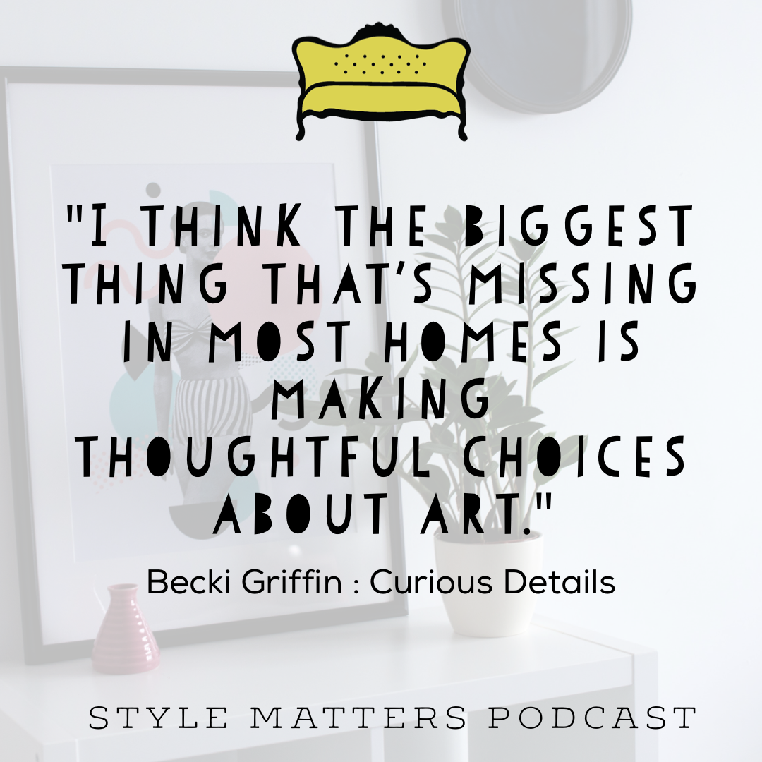 Check out what else Becki Griffin has to say about collecting art and other hilarious stories from her life as a magazine stylist!  Listen to our interview with her here.