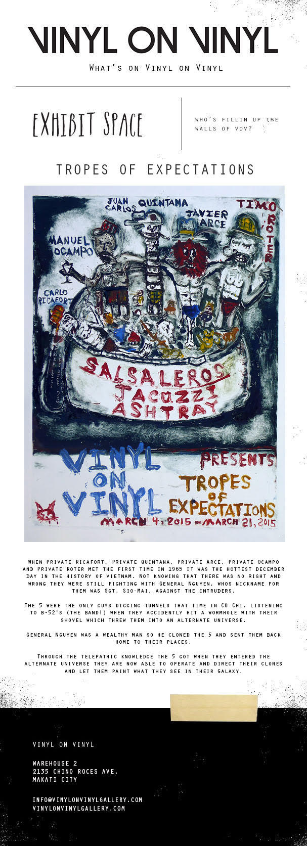 Join us on  March 4, 2014, Wednesday   for the Opening Show of    TROPES OF EXPECTATIONS   a group show featuring   MANUEL OCAMPO,   CARLO RICAFORT,   JUAN CARLOS QUINTANA,   JAVIER ARCE,   TIMO ROTER   Drop by 8 PM at Vinyl on Vinyl Gallery, 2135 Chino Roces Ave. Makati