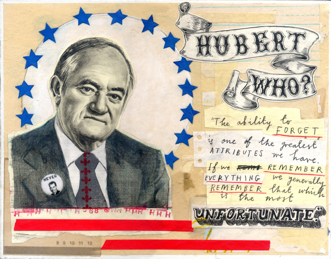 """This portrait of Hubert H Humphrey is now appearing at the Salvage Vanguard Theater Gallery in Austin, Texas as part of the  'Presidential Losers'exhibition .      The  show opened this weekend  and is being held in conjunction with   Gnap! Theatre Projects  upcoming 44 Plays for 44 Presidents stage production which will be opening at the Theatre on October 5th. It  features 75 portraits, one of  every contender who ever lost the U.S. Presidential Election.      My contribution,  Hubert H. Humphrey  lost the the 1968 election to that that delightful character Richard Nixon. Humphrey was also Lyndon Johnson's VP, and """"Hubert who?"""" was allegedlyJohnson'sresponse when, because hewas unable to attend Winston Churchill's funeral, an advisor suggested he send Hubert along as his representative. Humphrey did not attend the funeral. The other quote is from HHH himself, and seemed appropriate considering the forgettable outcome of his Presidential ambitions."""