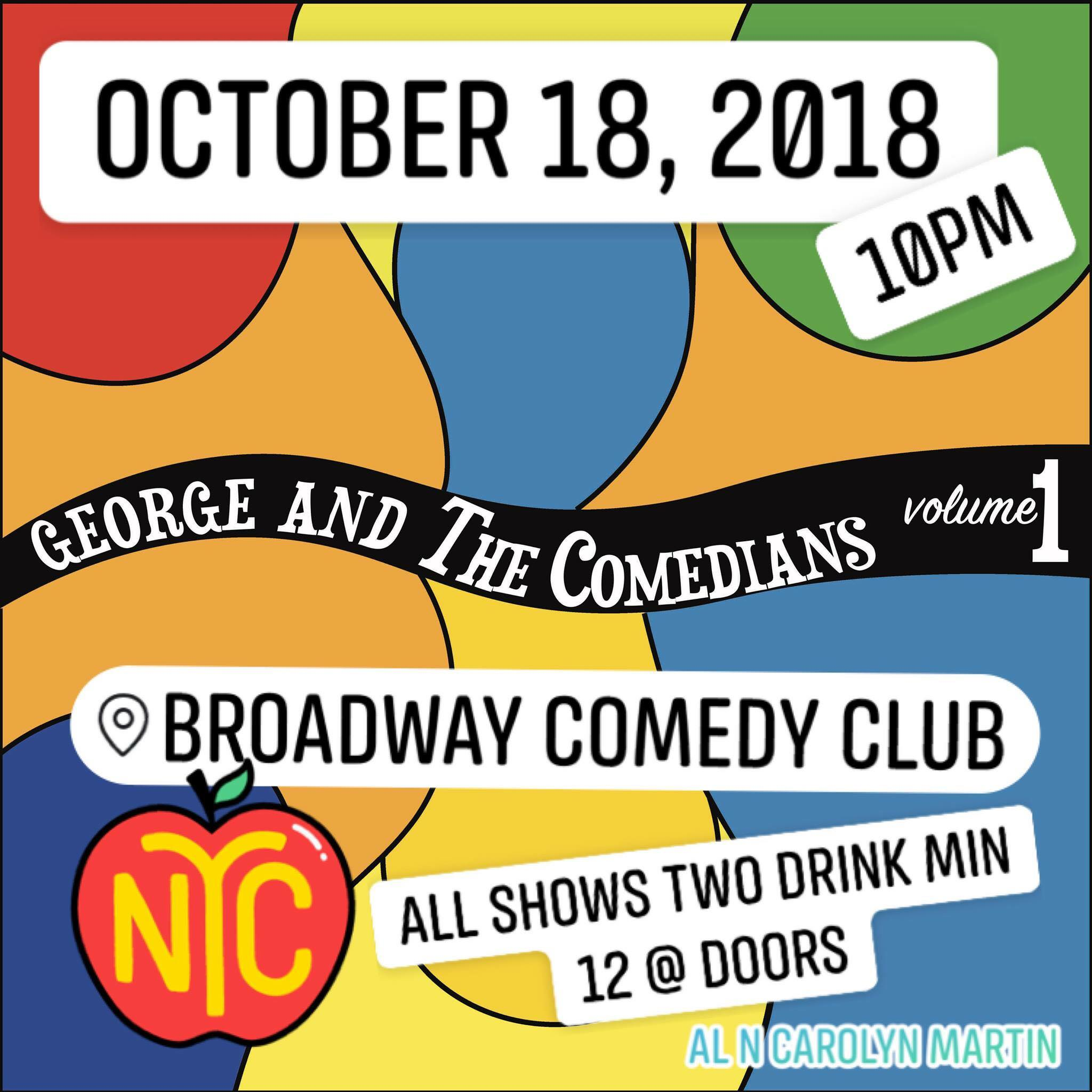 George and the Comedians Friday, Oct 18th 1o:oopm-11:3opm Broadway Comedy Club | 318 West 53rd St | New York, NY 10019