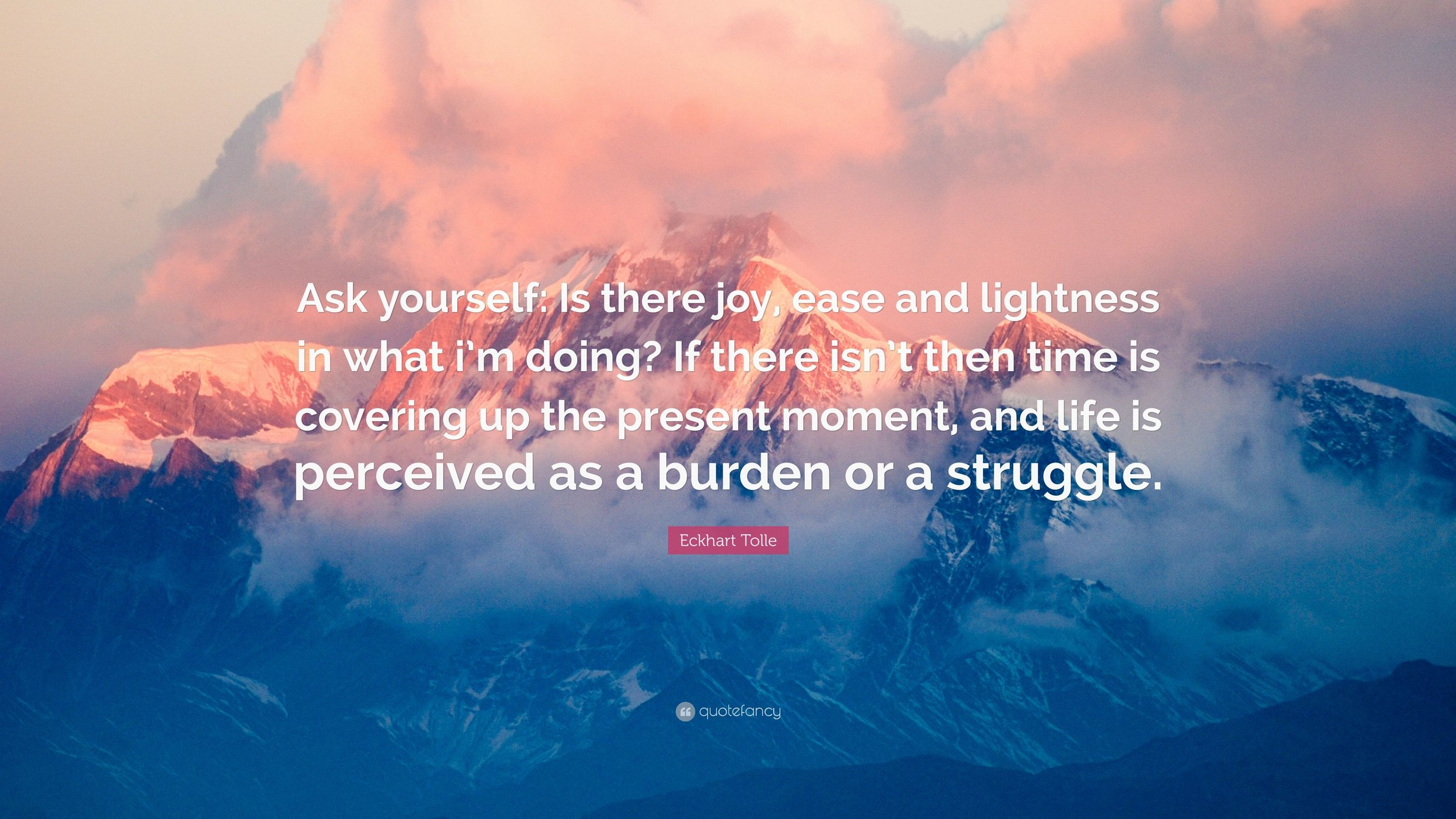 2323214-Eckhart-Tolle-Quote-Ask-yourself-Is-there-joy-ease-and-lightness.jpg