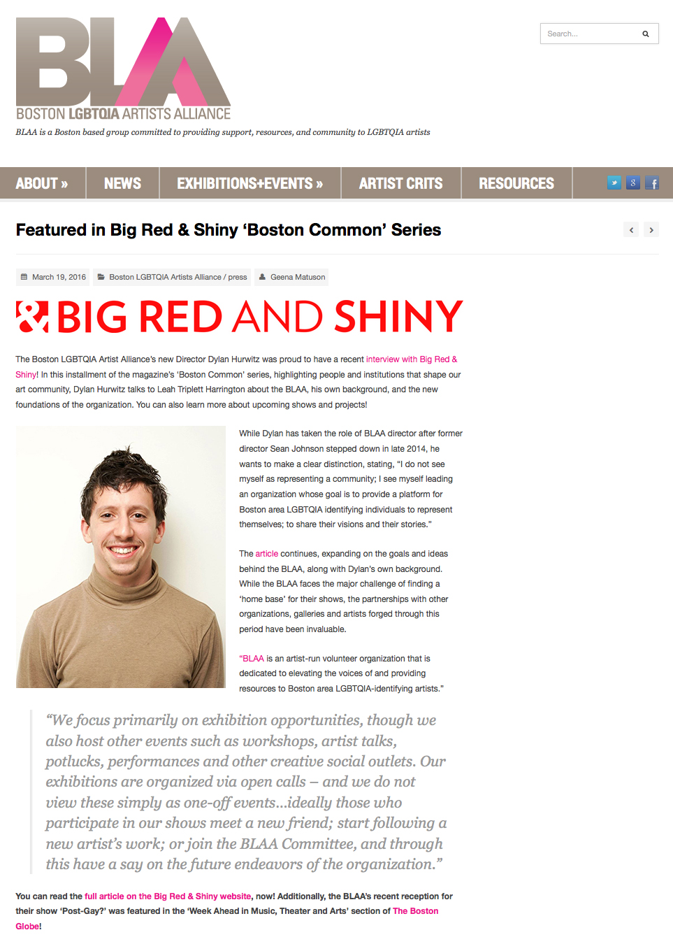 """Featured in Big Red & Shiny 'Boston Common' Series  Boston LGBTQIA Artist Alliance    """"While Dylan has taken the role of BLAA director after former director Sean Johnson stepped down in late 2014, he wants to make a clear distinction, stating, 'I do not see myself as representing a community; I see myself leading an organization whose goal is to provide a platform for Boston area LGBTQIA identifying individuals to represent themselves...'"""""""