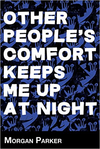 "OTHER PEOPLE'S COMFORT KEEPS ME UP AT NIGHT - Poetry. Switchback Books, 1st Edition, 2015.Finalist, Poetry Society of America's Norma Farber First Book Award""[These poems] tell everything exactly like it is, and they don't let us off the hook—about how we run this country, about race, about how we spend our time. They treat our private, public, and online lives with all the love and scorn they deserve."" ―Matthew Rohrer""[Parker's] work roves the surfaces of our American lives—gathering up material from reality TV, from the many products we consume and are shaped by, from the sound of America in our mouths, and the racket of it in our ears… Other People's Comfort Keeps Me Up at Night is hilarious and hard-hitting, and it ripples with energy, insight, and searing music."