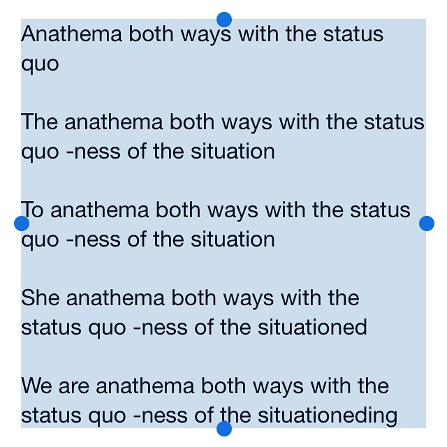 Anathema both ways with the status quo     The anathema both ways with the status quo -ness of the situation     To anathema both ways with the status quo -ness of the situation     She anathema both ways with the status quo -ness of the situationed   We are anathema both ways with the status quo -ness of the situationeding