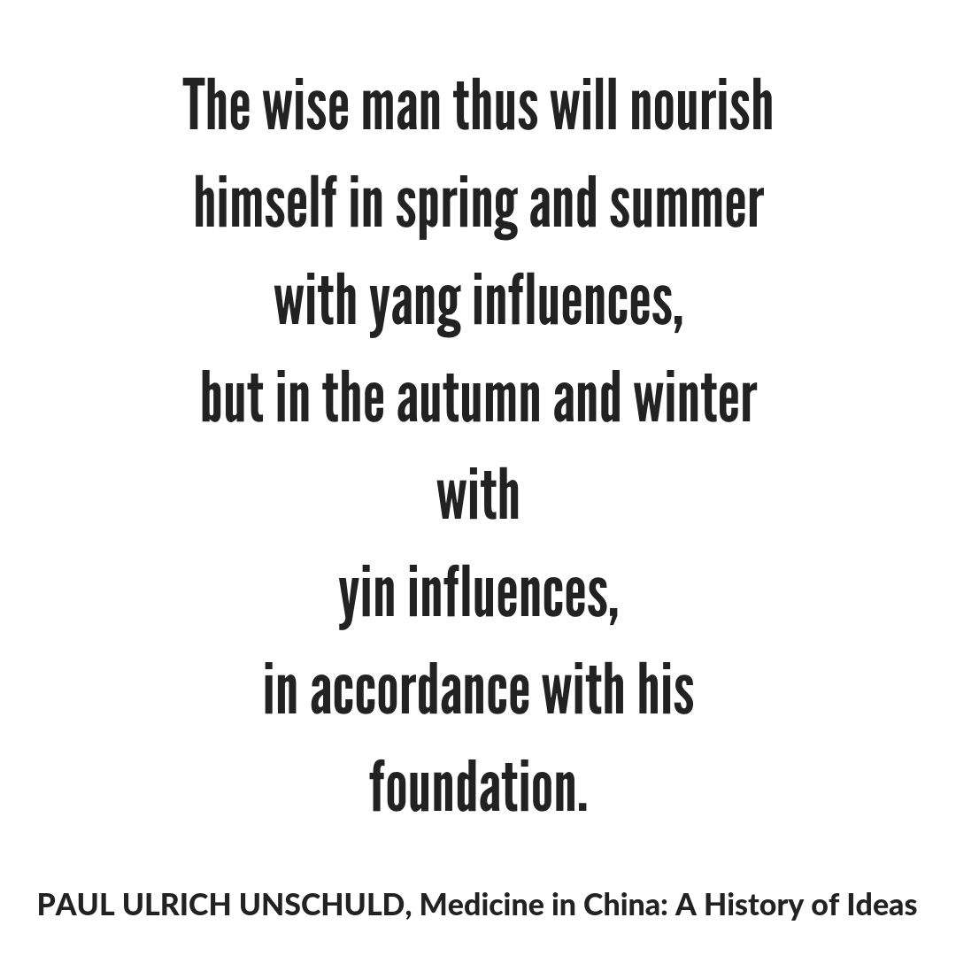 The wise man thus will nourish himself in spring and summer with yang influences, but in the autumn and winter with yin influences, in accordance with his foundation. PAUL ULRICH UNSCHULD, Medicine in China_ A Histor.jpg