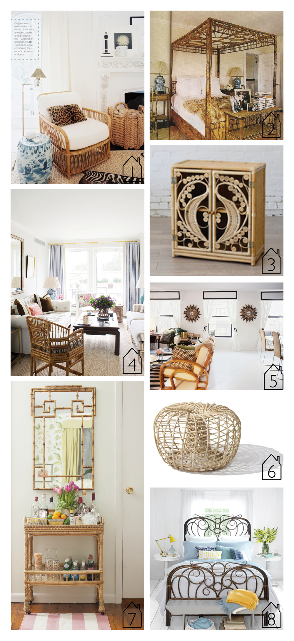 1. home of and design by  Mark D. Sikes  via  Lonny   2. home of and design by James and Whitney Fairchild via  House & Garden  - photo by Francois Herald   3. peacock cabinet natural by  The Family Love Tree   4. design by  Ashley Whittaker    5. home and design by Anna Burke via  Lonny   6. rattan pouf nest via  archiproducts   7.  serena and lily south seas bar cart  via  matchbook magazine  8.  anthropologie radana rattan  bed via  Country Living