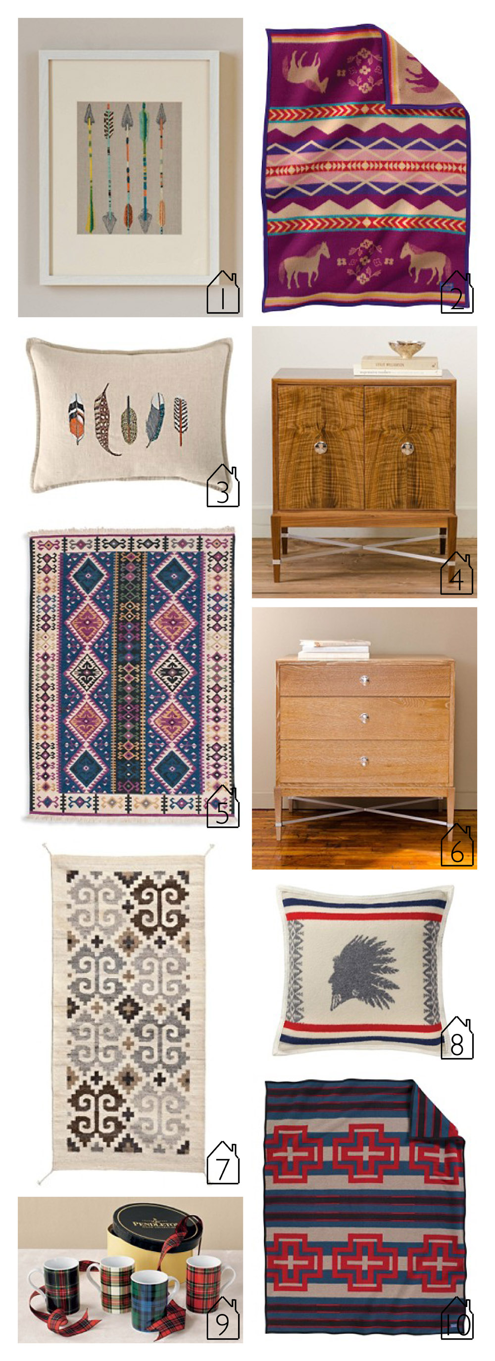 1.  Five Arrows Frames Stitched Artwork    2.  Painted Pony Crib Blanket   3.  Small-Feathers Pillow   4.  Salem Console   5.  Nazomla Wool Kilim Rug  6.  3-Drawer Salem Dresser   7.  Caracol Zapotec Rug   8.  Heroic Chief Pillow   9.  Tartan Mugs   10.  Compass Stripe Blanket