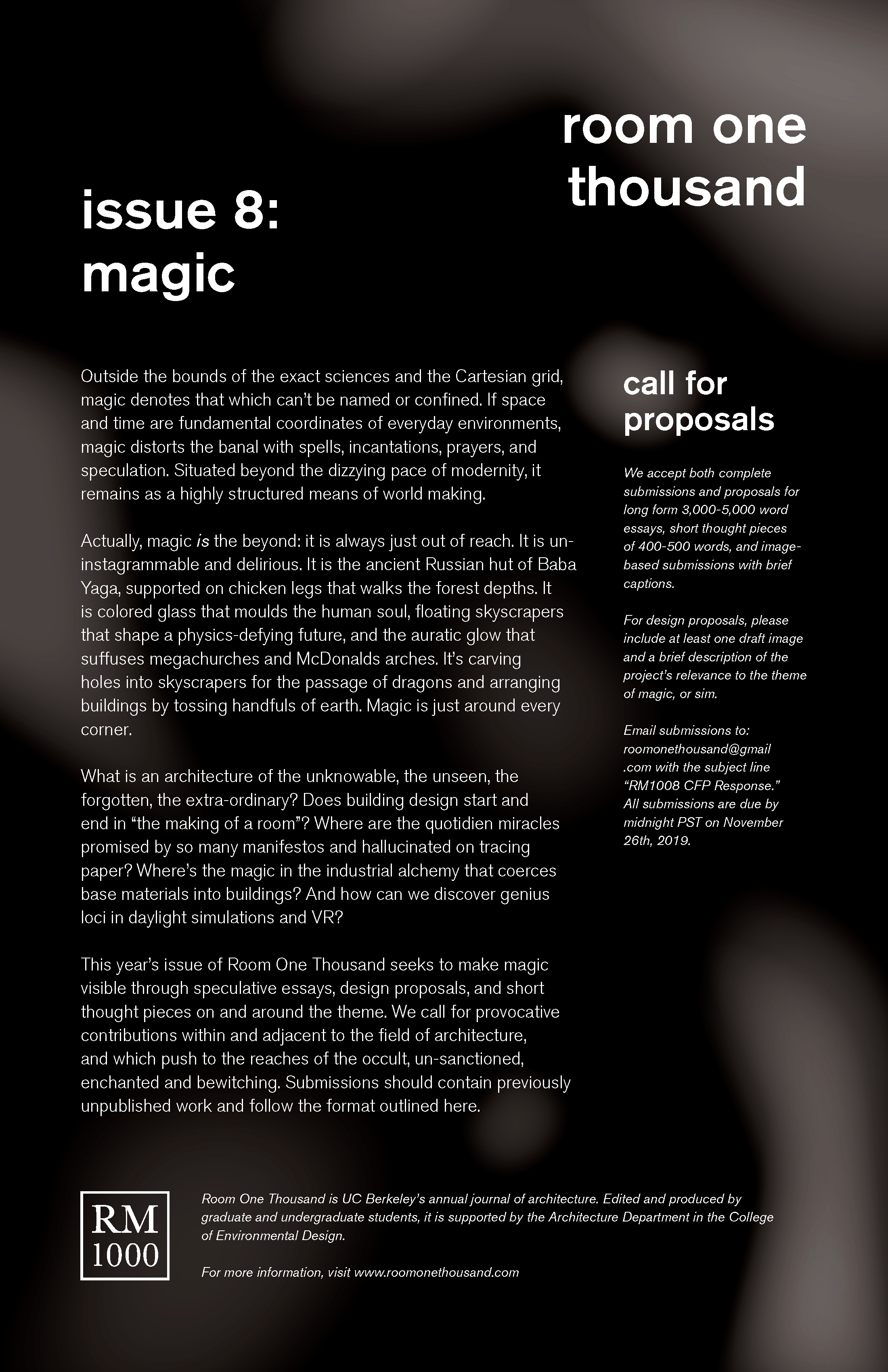 "Magic - Issue 8: Call For ProposalsOutside the bounds of the exact sciences and the Cartesian grid, magic denotes that which can't be named or confined. If space and time are fundamental coordinates of everyday environments, magic distorts the banal with spells, incantations, prayers, and speculation. Situated beyond the dizzying pace of modernity, it remains as a highly structured means of world making.Actually, magic is the beyond: it is always just out of reach. It is un-instagrammable and delirious. It is the ancient Russian hut of Baba Yaga, supported on chicken legs that walks the forest depths. It is colored glass that moulds the human soul, floating skyscrapers that shape a physics-defying future, and the auratic glow that suffuses megachurches and McDonalds arches. It's carving holes into skyscrapers for the passage of dragons and arranging buildings by tossing handfuls of earth. Magic is just around every corner.What is an architecture of the unknowable, the unseen, the forgotten, the extra-ordinary? Does building design start and end in ""the making of a room""? Where are the quotidien miracles promised by so many manifestos and hallucinated on tracing paper? Where's the magic in the industrial alchemy that coerces base materials into buildings? And how can we discover genius loci in daylight simulations and VR?This year's issue of Room One Thousand seeks to make magic visible through speculative essays, design proposals, and short thought pieces on and around the theme. We call for provocative contributions within and adjacent to the field of architecture, and which push to the reaches of the occult, un-sanctioned, enchanted and bewitching. Submissions should contain previously unpublished work and follow the format outlined here.Submission Information:~ We accept both complete submissions and proposals for long form 3,000-5,000 word essays, short thought pieces of 400-500 words, and image- based submissions with brief captions.~ For design proposals, please include at least one draft image and a brief description of the project's relevance to the theme of magic, or sim.Email submissions to: roomonethousand@gmail.com with the subject line ""RM1008 CFP Response."" All submissions are due by midnight PST on November 26th, 2019."