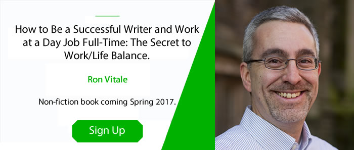 Sign up to Ron Vitale's mailing list to learn when his How to Be a Successful Writer and Work at a Day Job Full-Time book will be published.