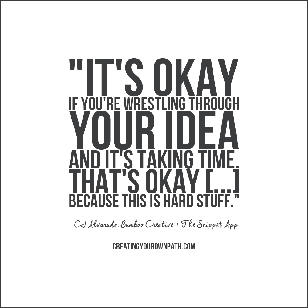 """It's okay if you're wrestling through your idea and it's taking time. That's okay [...] because this is hard stuff."" - CJ Alvarado // Episode 21 of the  Creating Your Own Path  podcast."