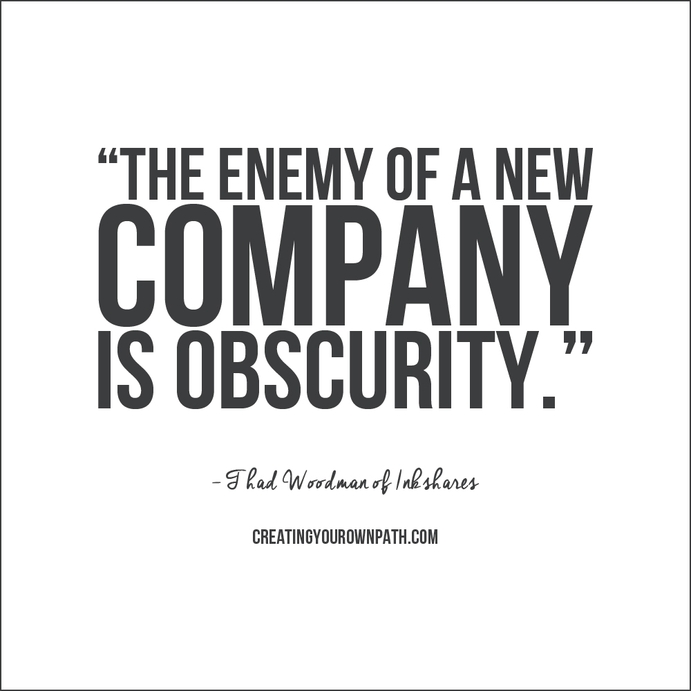 """""""The enemy of a new company is obscurity."""" -- Thad Woodman of Inkshares // Find the full episode at  creatingyourownpath.com ."""