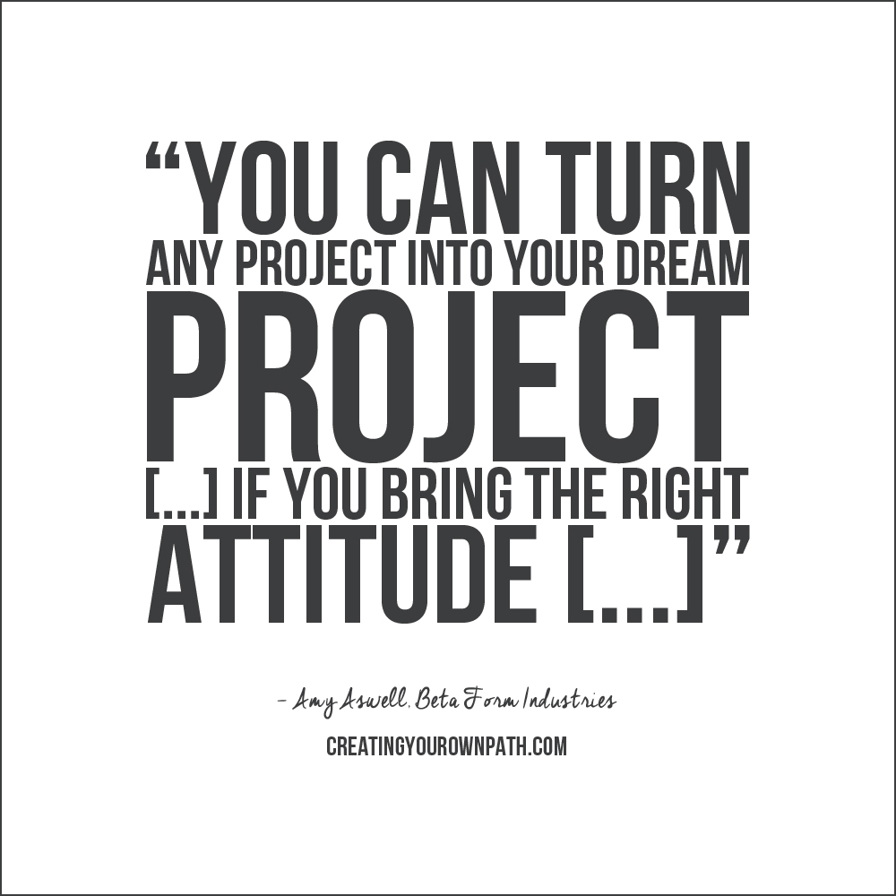 """You can turn any project into your dream project [...] if you bring the right attitude [...]"" - Amy Aswell, Beta Form Industries // Catch the full episode at  creatingyourownpath.com ."