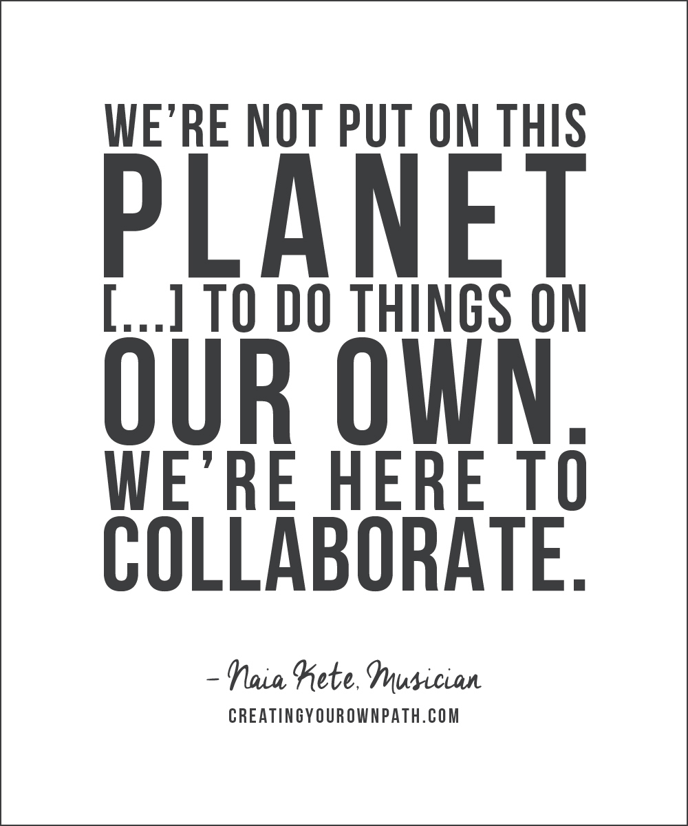 """We're not put on this planet [...] to do things on our own. We're here to collaborate."" -- Naia Kete, Musician / Full episode at creatingyourownpath.com."