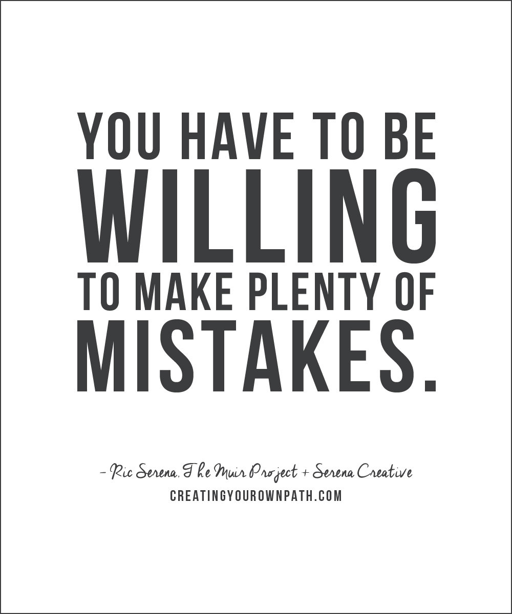 """""""You have to be willing to make plenty of mistakes."""" —Ric Serena, The Muir Project + Serena Creative"""