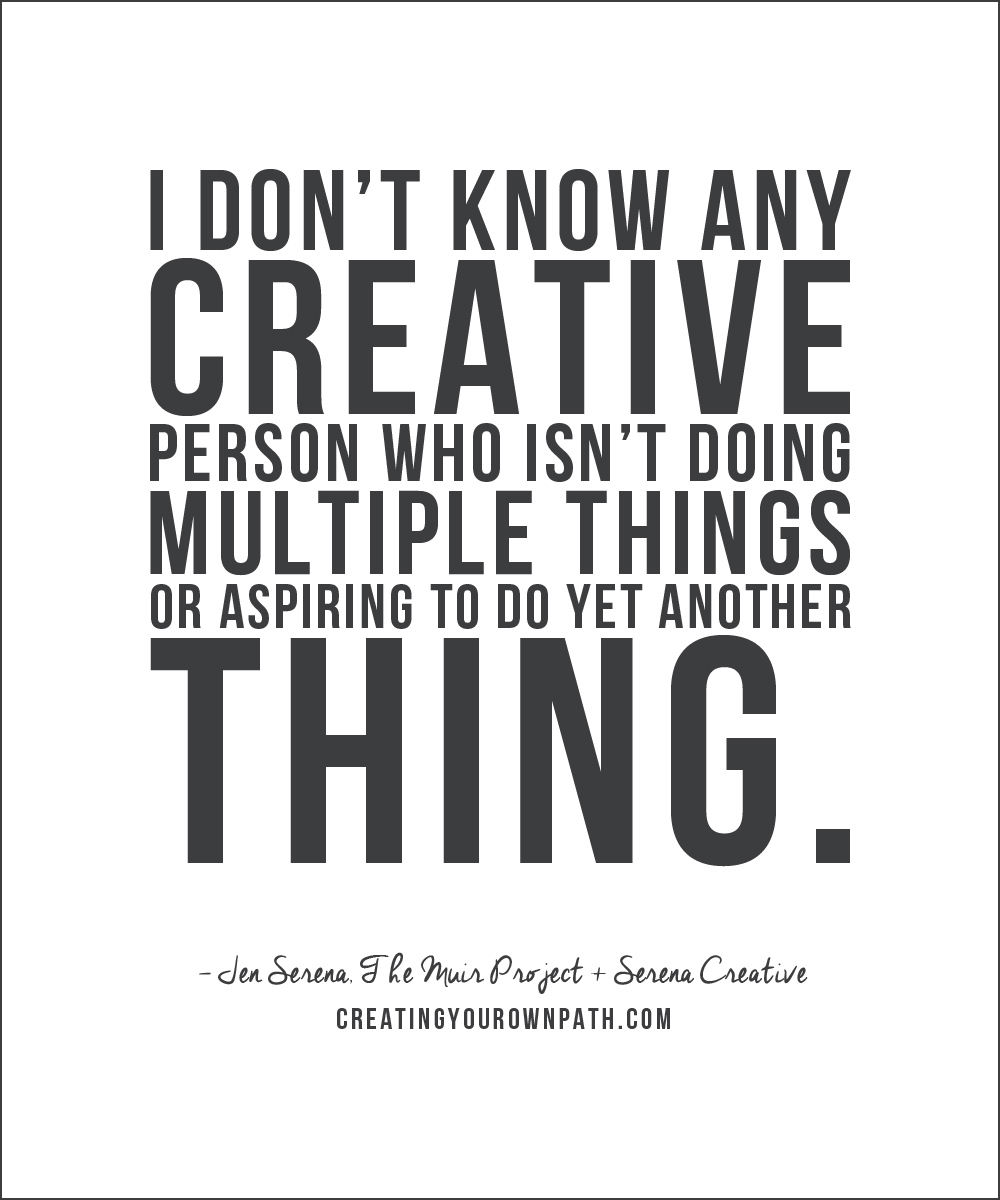 """I don't know any creative person who isn't doing multiple things or aspiring to do yet another thing."""" — Jen Serena, The Muir Project + Serena Creative"""
