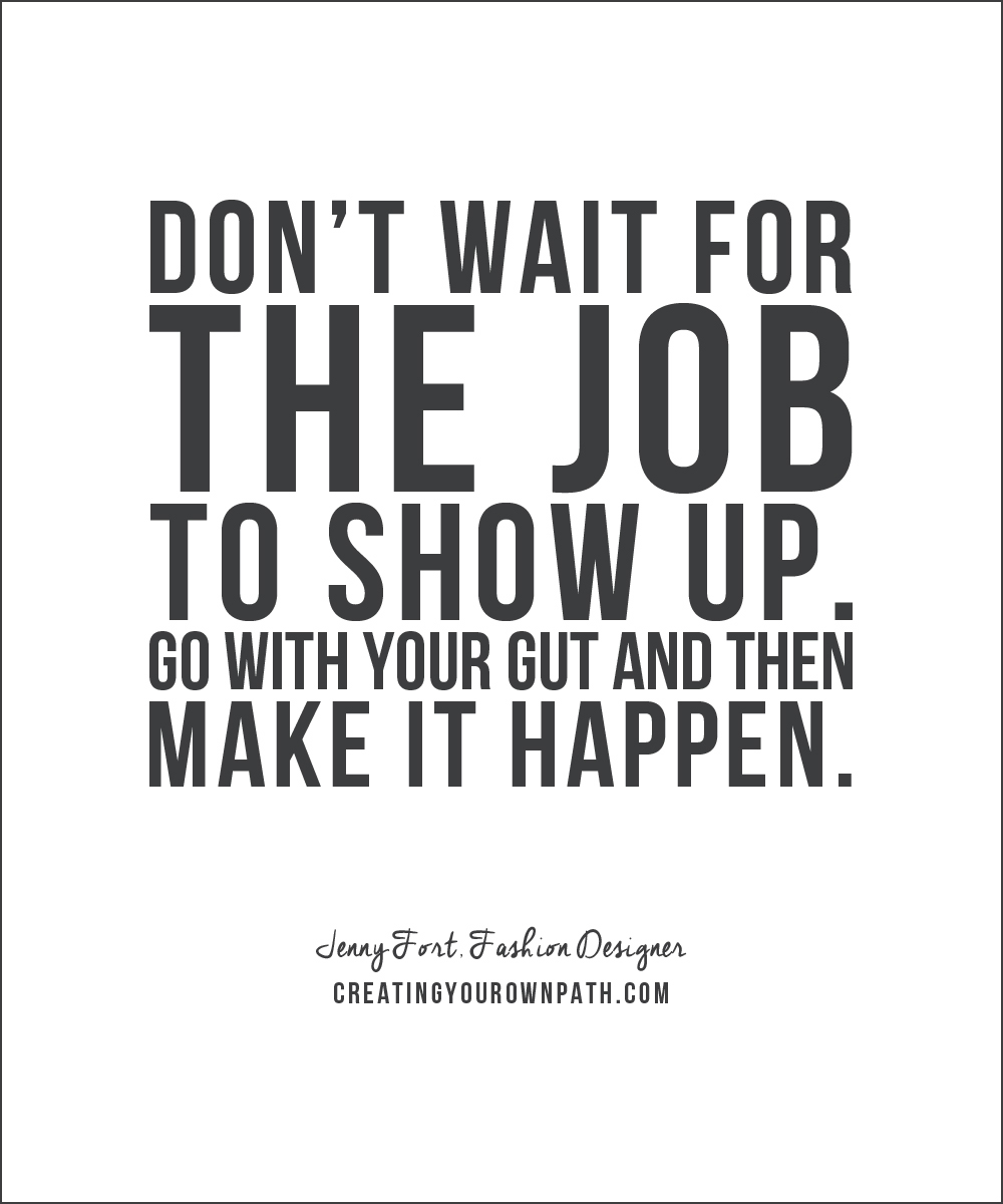 """""""Don't wait for the job to show up. Go with your gut and then make it happen."""" -- Jenny Fort, Fashion Designer // Find the full episode at creatingyourownpath.com"""