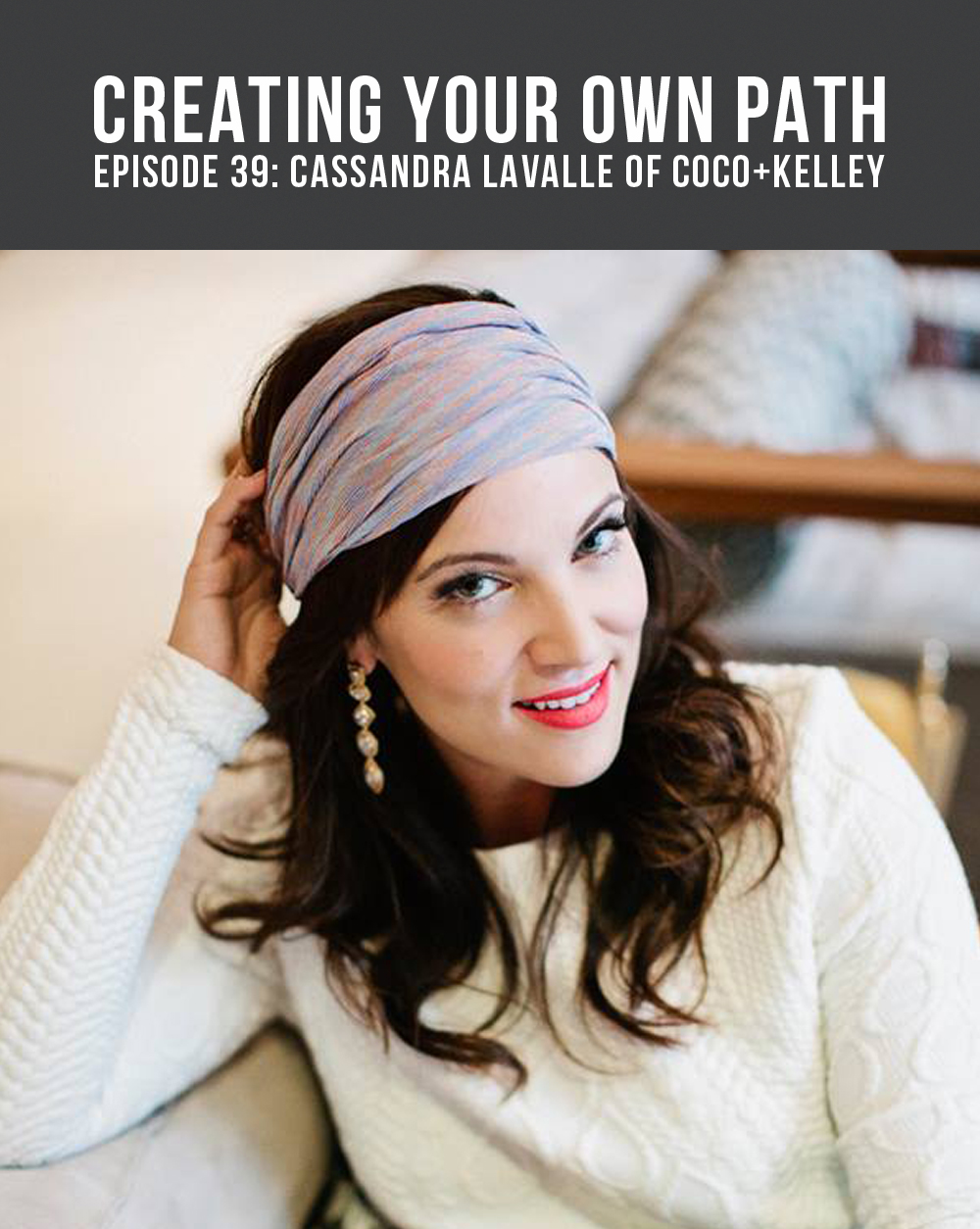 Episode 39 - Creating Your Own Path with Cassandra LaValle of Coco+Kelley // Find the full episode + show notes at creatingyourownpath.com