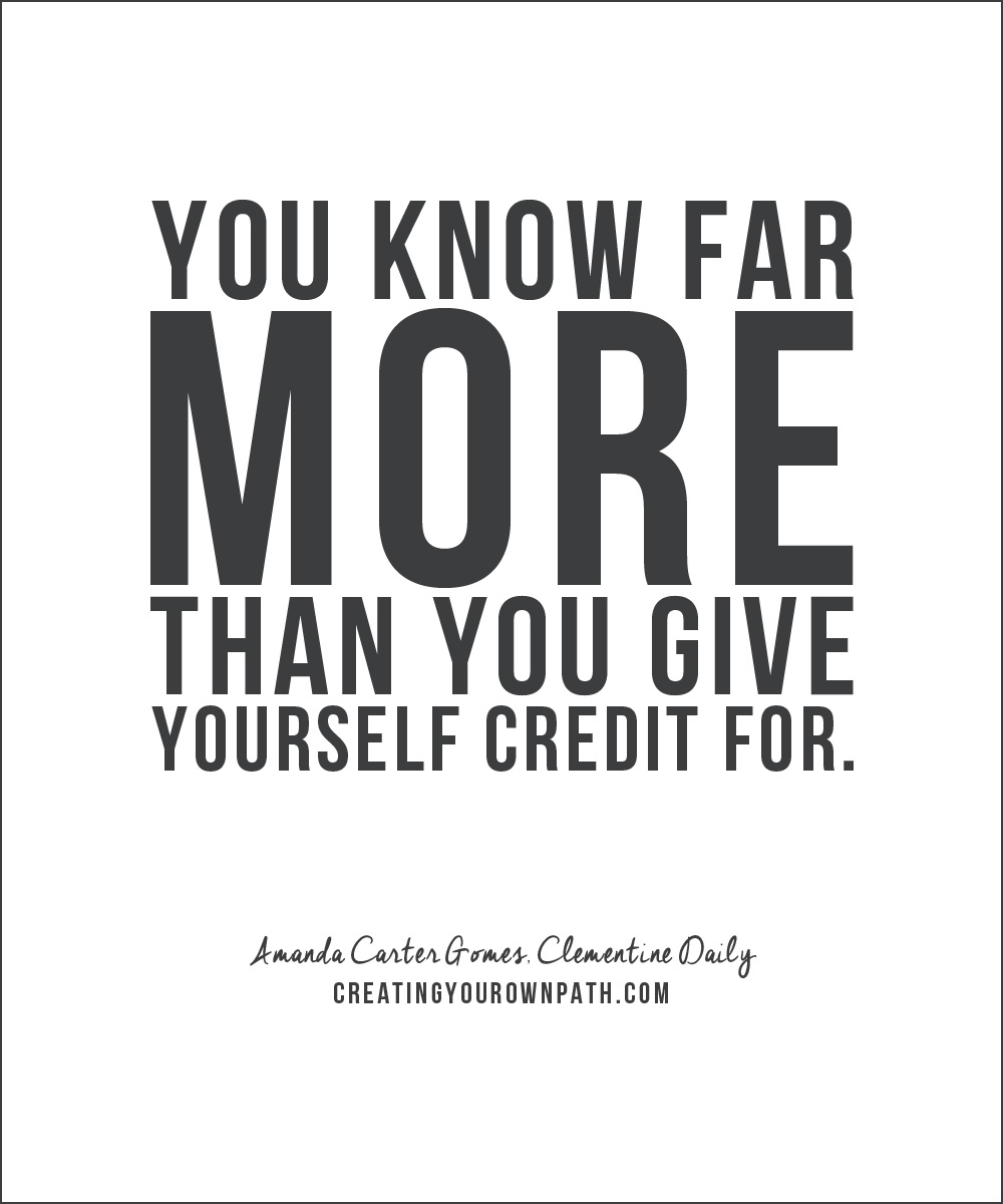 """You know far more than you give yourself credit for."" -- Amanda Carter Gomes, Clementine Daily"