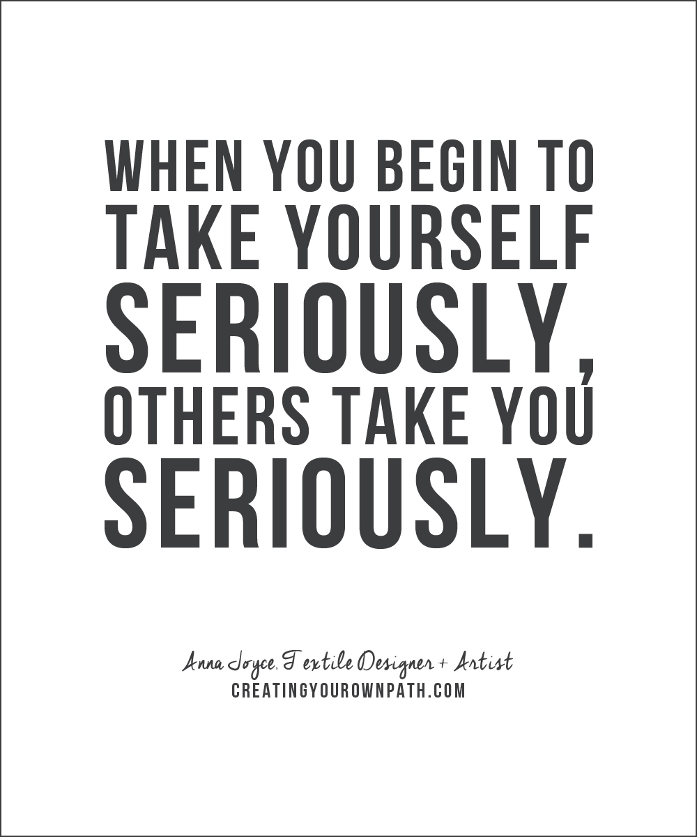 """""""When you begin to take yourself seriously, others take you seriously."""" —Textile Designer + Artist Anna Joyce"""