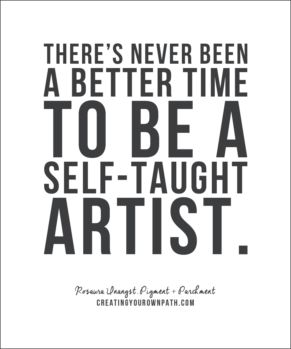 """There's never been a better time to be a self-taught artist."" - Rosaura Unangst, Pigment + Parchment"
