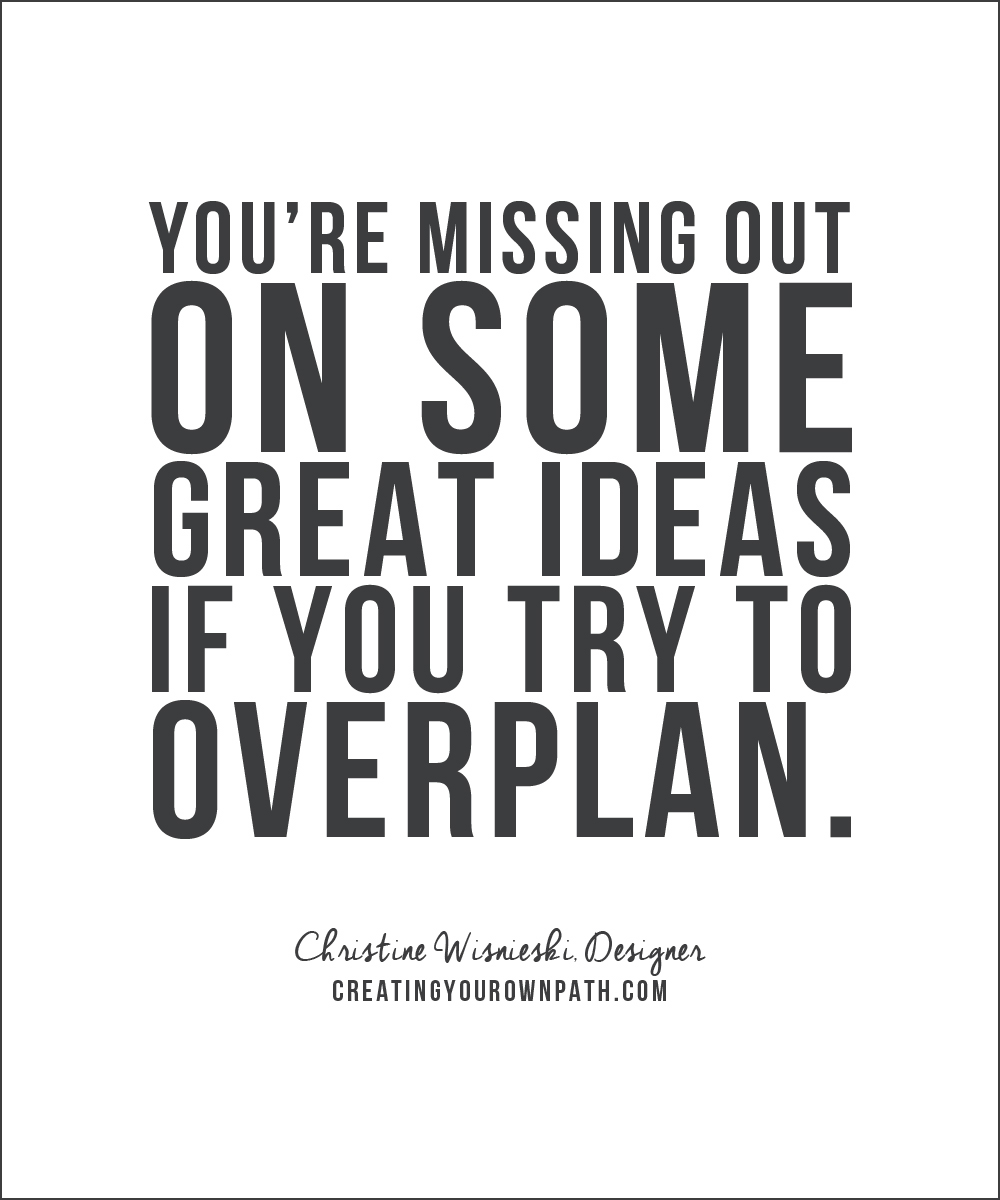 """You're missing out on some great ideas if you try to overplan."" - Christine Wisnieski, Designer"
