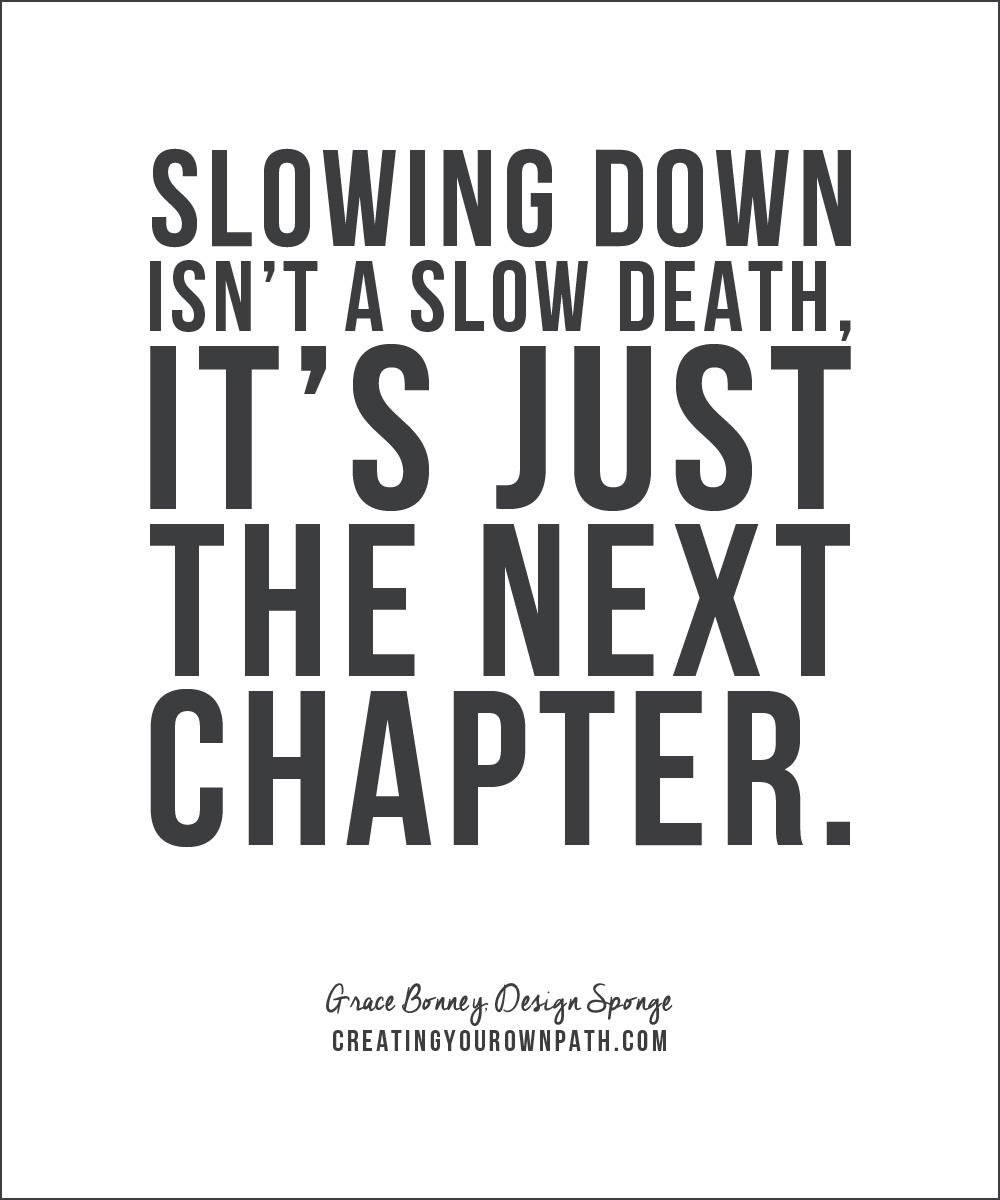 """""""Slowing down isn't a slow death, it's just the next chapter."""" - Grace Bonney, Design Sponge"""