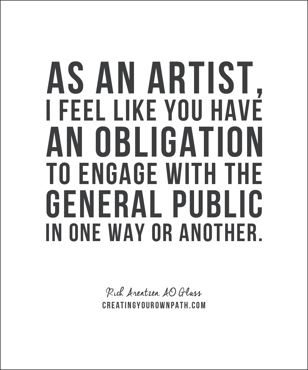 """""""As an artist, I feel like you have an obligation to engage with the general public in one way or another."""" - Rich Arentzen, AO Glass"""