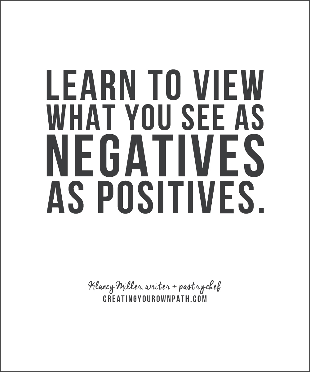 """Learn to view what you see as negatives as positives."" - Klancy Miller, writer + pastry chef"