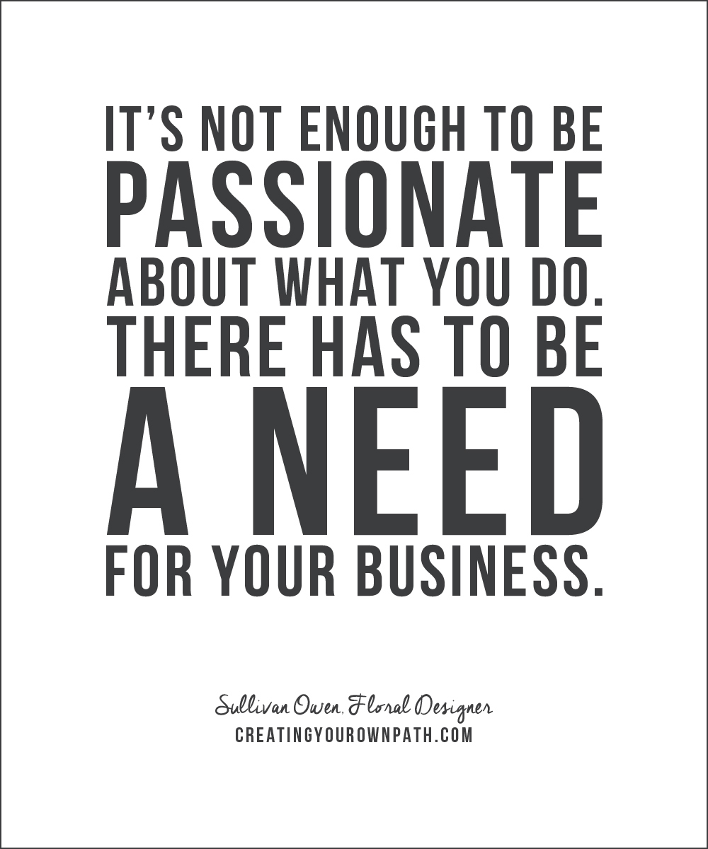 """It's not enough to be passionate about what you do. There has to be a need for your business."" - Floral Designer Sullivan Owen"