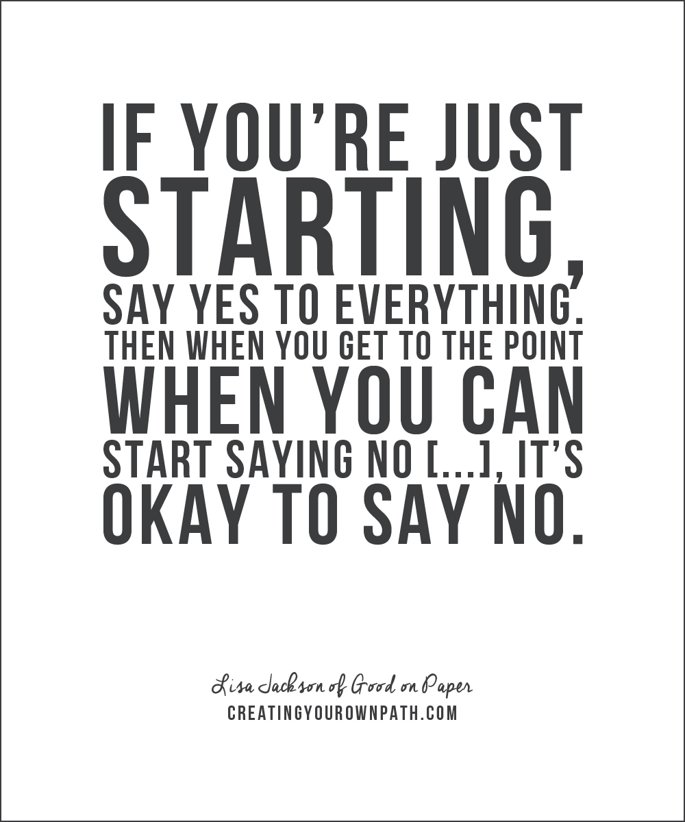 """If you're just starting, say yes to everything. Then when you get to the point when you can start saying no [...], it's okay to say no."" -- Lisa Jackson of Good on Paper"