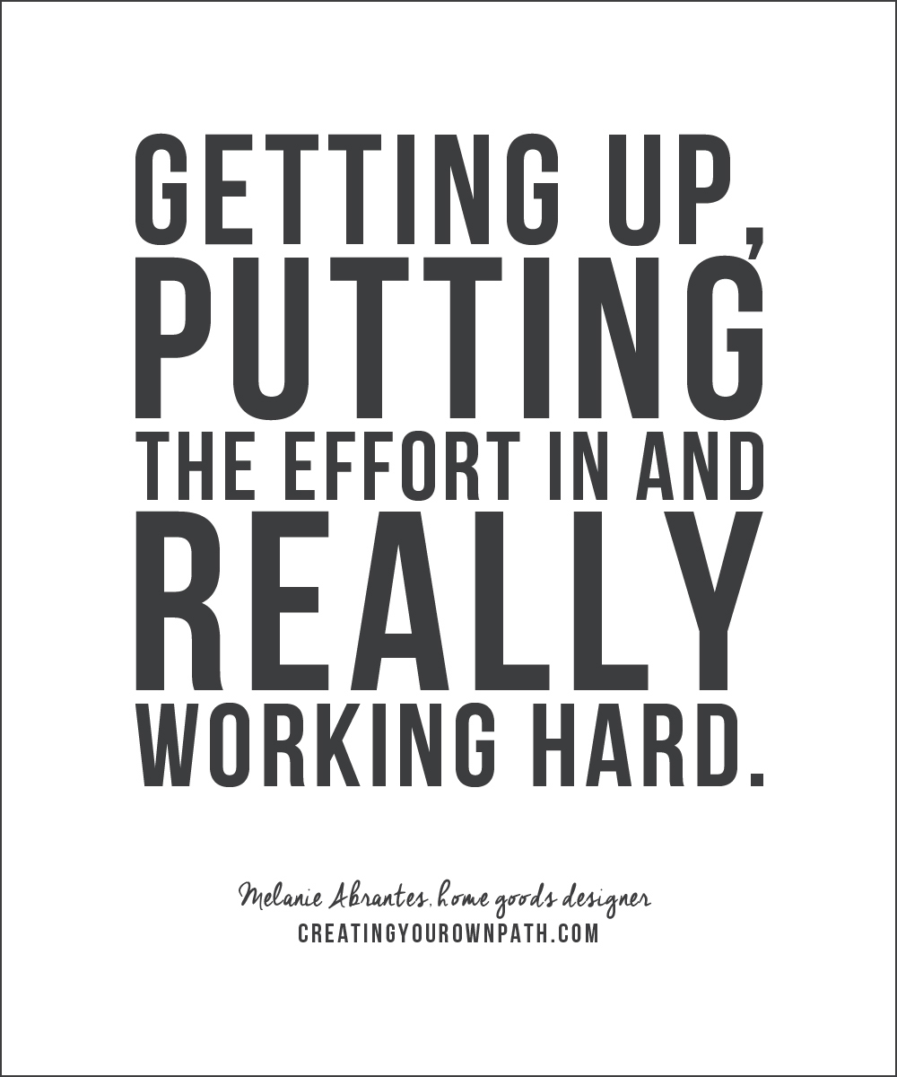 """Getting up, putting the effort in and really working hard."" Melanie Abrantes, home goods designer // creatingyourownpath.com"