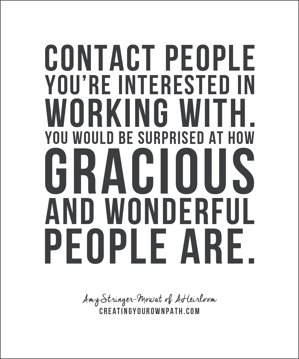 """Contact people you're interested in working with. You would be surprised at how gracious and wonderful people are."" Amy Stringer-Mowat, AHeirloom"