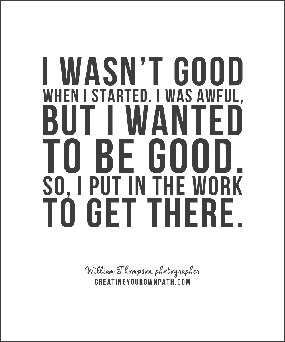 """I wasn't good when I started. I was awful, but I wanted to be good. So, I put in the work to get there."" -- William Thompson, photographer // creatingyourownpath.com"
