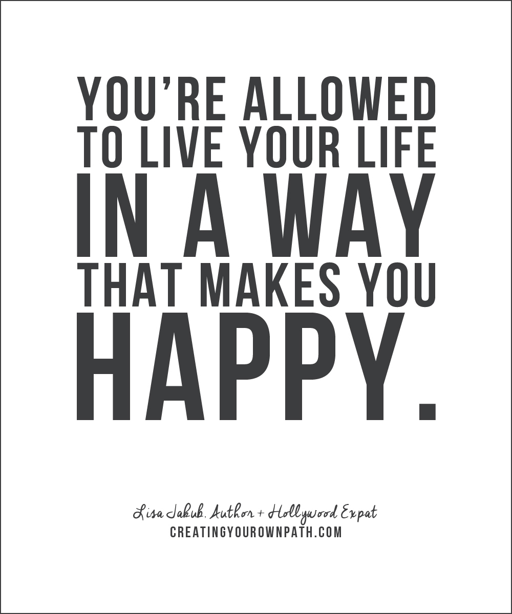"""You're allowed to live your life in a way that makes you happy."" — Lisa Jakub, Author + Hollywood Expat // creatingyourownpath.com"