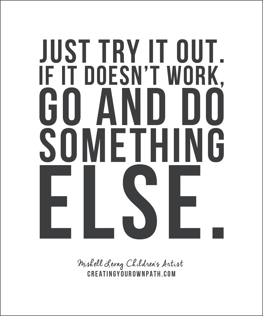 """Just try it out. If it doesn't work, go and do something else."" — Mishell Leong, Children's Artist // creatingyourownpath.com"