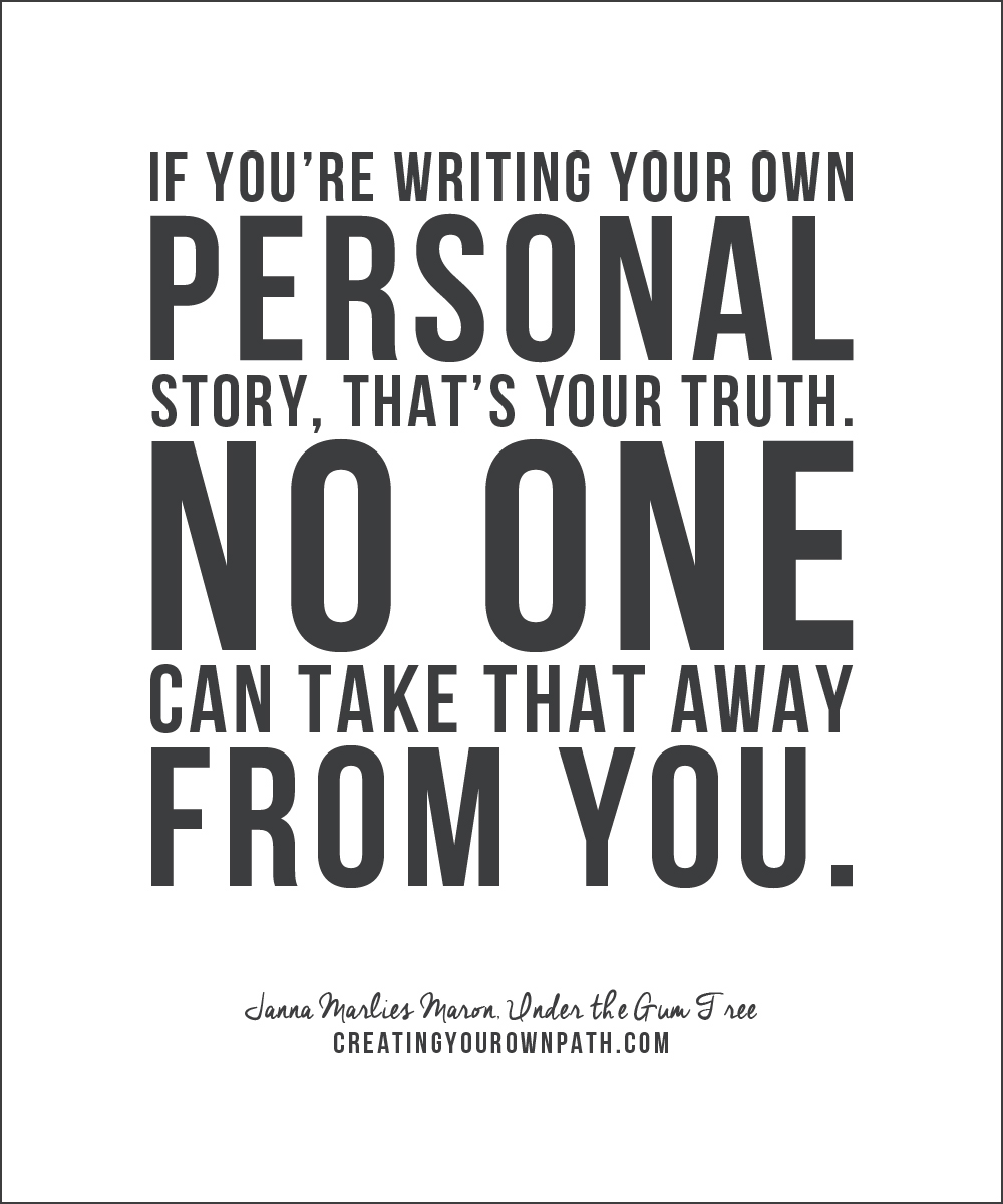 """If you're writing your own personal story, that's your truth. No one can take that away from you."" — Janna Marlies Maron,  Under the Gum Tree  //  creatingyourownpath.com"