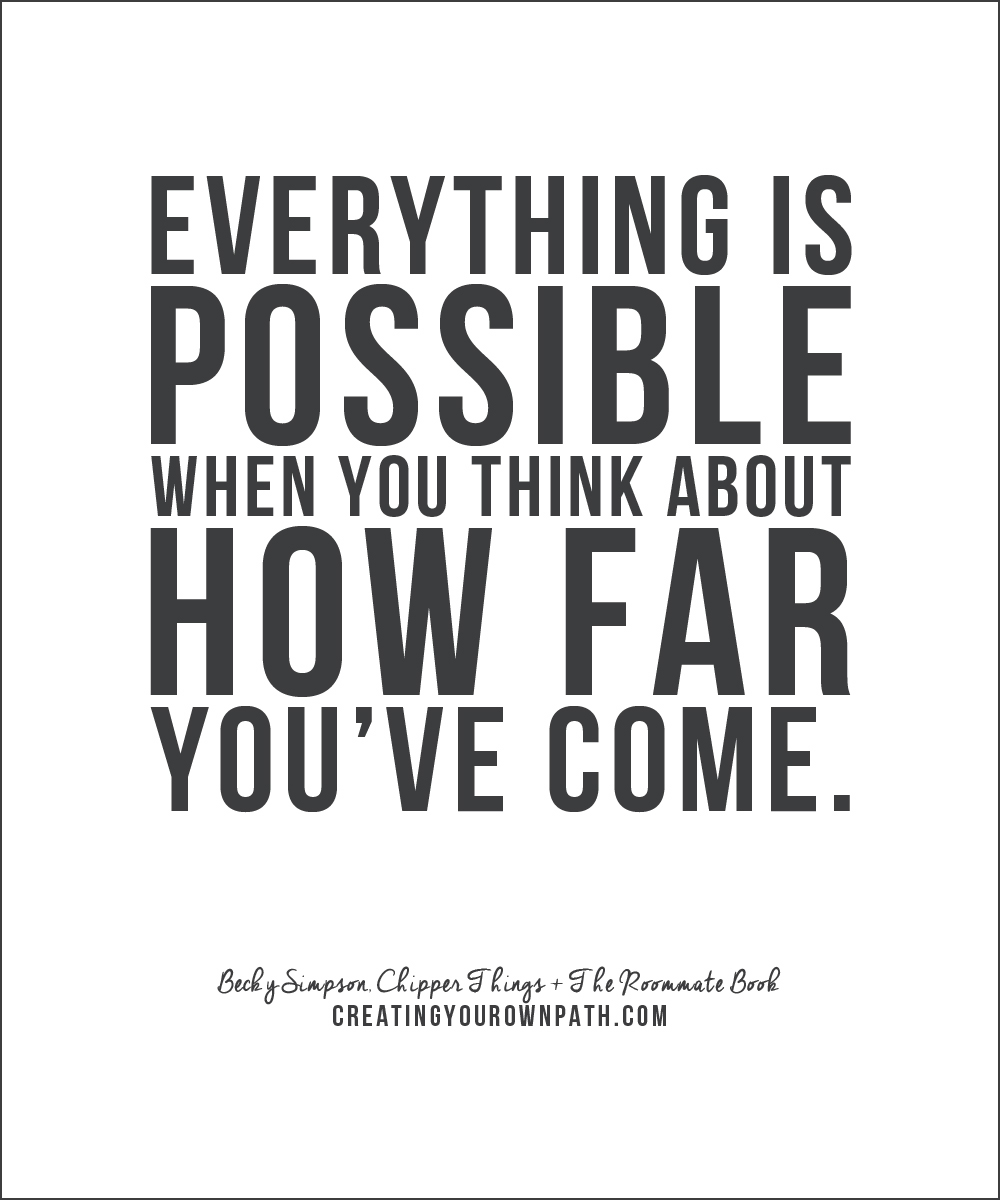 """Everything is possible when you think about how far you've come."" — Becky Simpson, Chipper Things + The Roommate Book // creatingyourownpath.com"