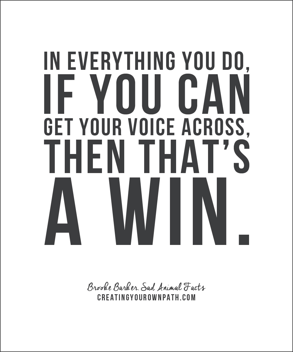 """In everything you do, if you can get your voice across, then that's a win."" — Brooke Barker,  Sad Animal Facts  // www.creatingyourownpath.com"