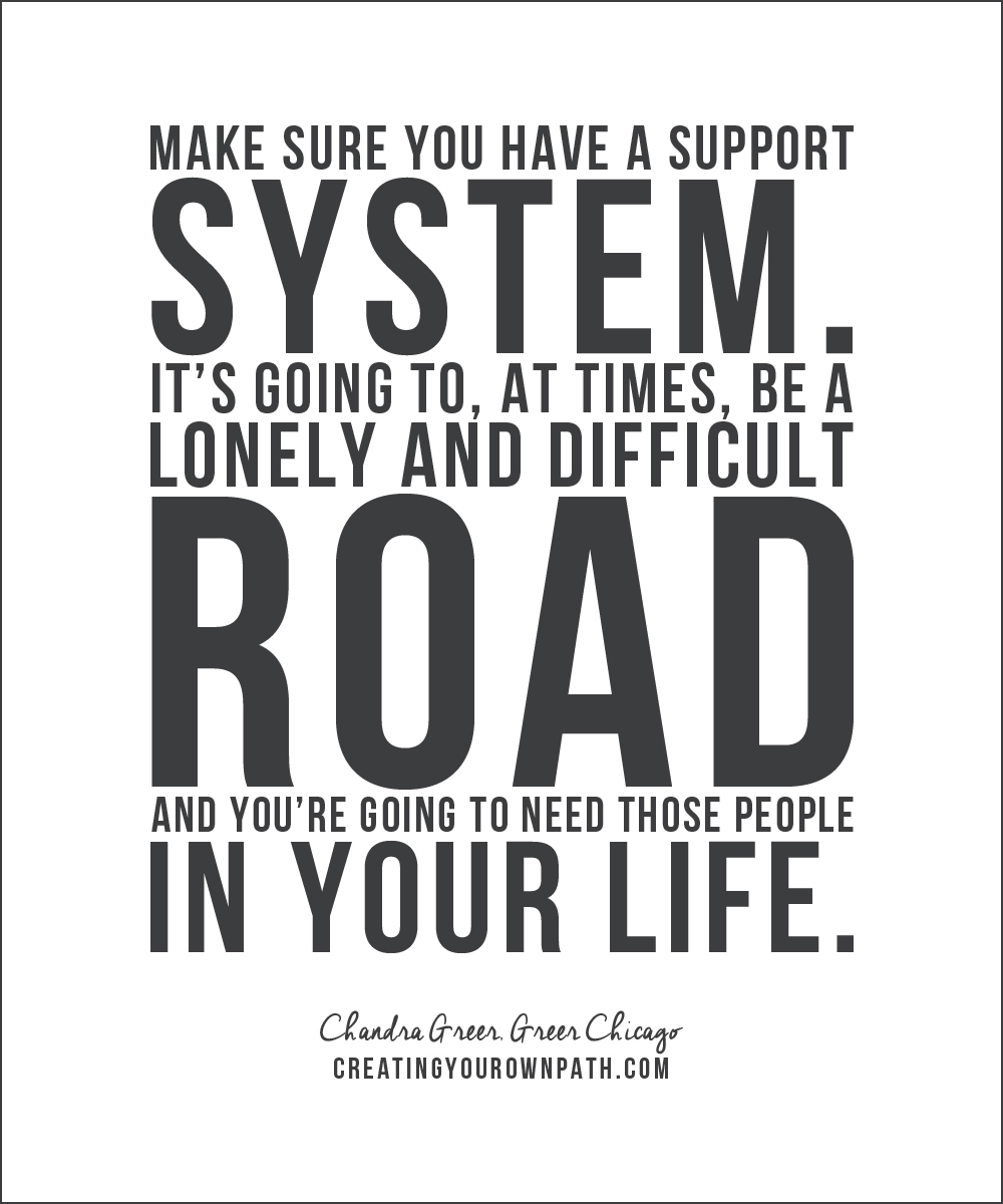 """Make sure you have a support system. It's going to, at times, be a lonely and difficult road and you're going to need those people in your life."" — Chandra Greer, Greer Chicago //  creatingyourownpath.com"