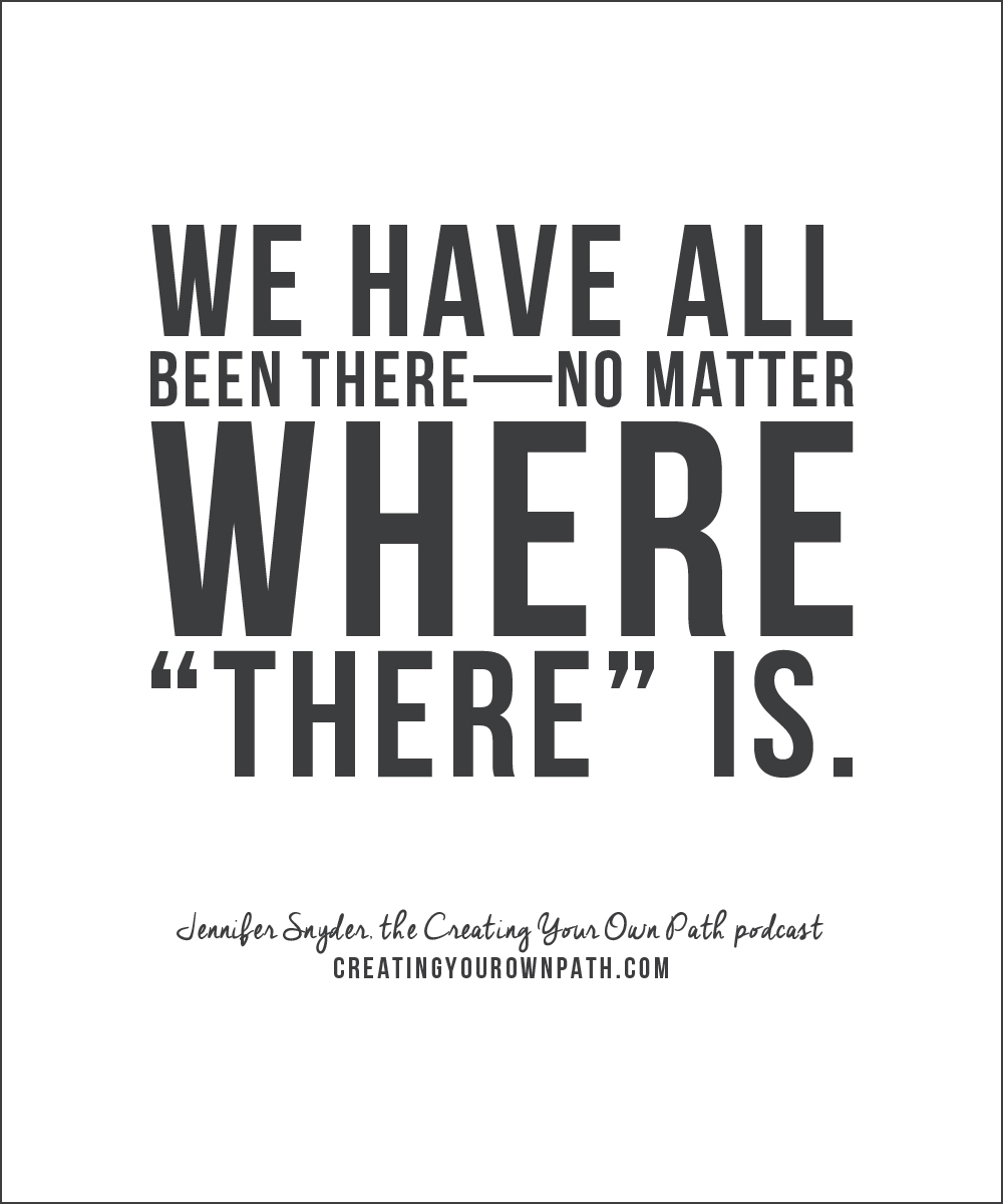 """""""We have all been there—no matter where """"there"""" is."""" — Jennifer Snyder, the Creating Your Own Path podcast // creatingyourownpath.com"""