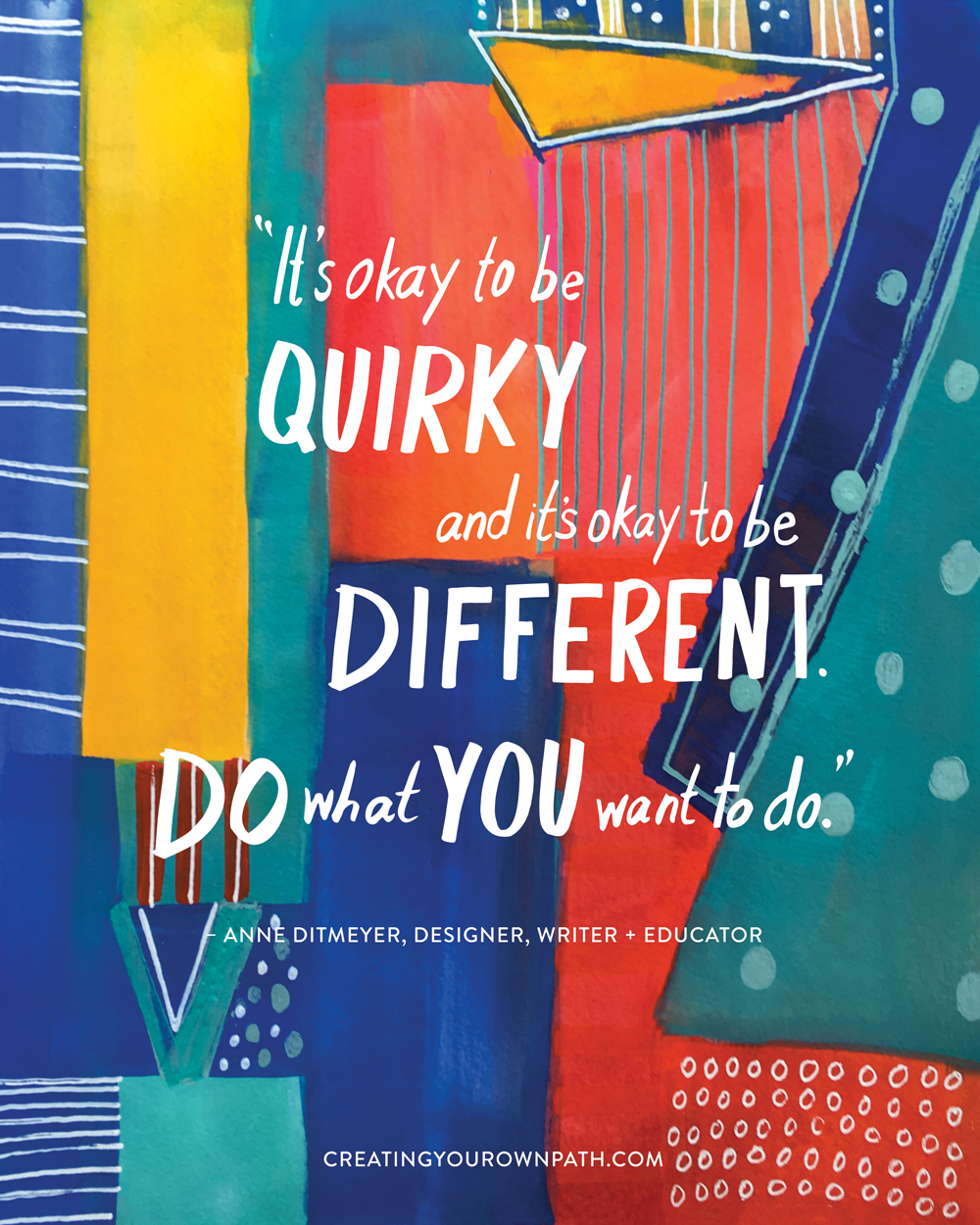 """It's okay to be quirky and it's okay to be different. Do what you want to do."" — Anne Ditmeyer, Designer, Writer + Educator // Art by  Melanie Biehle"