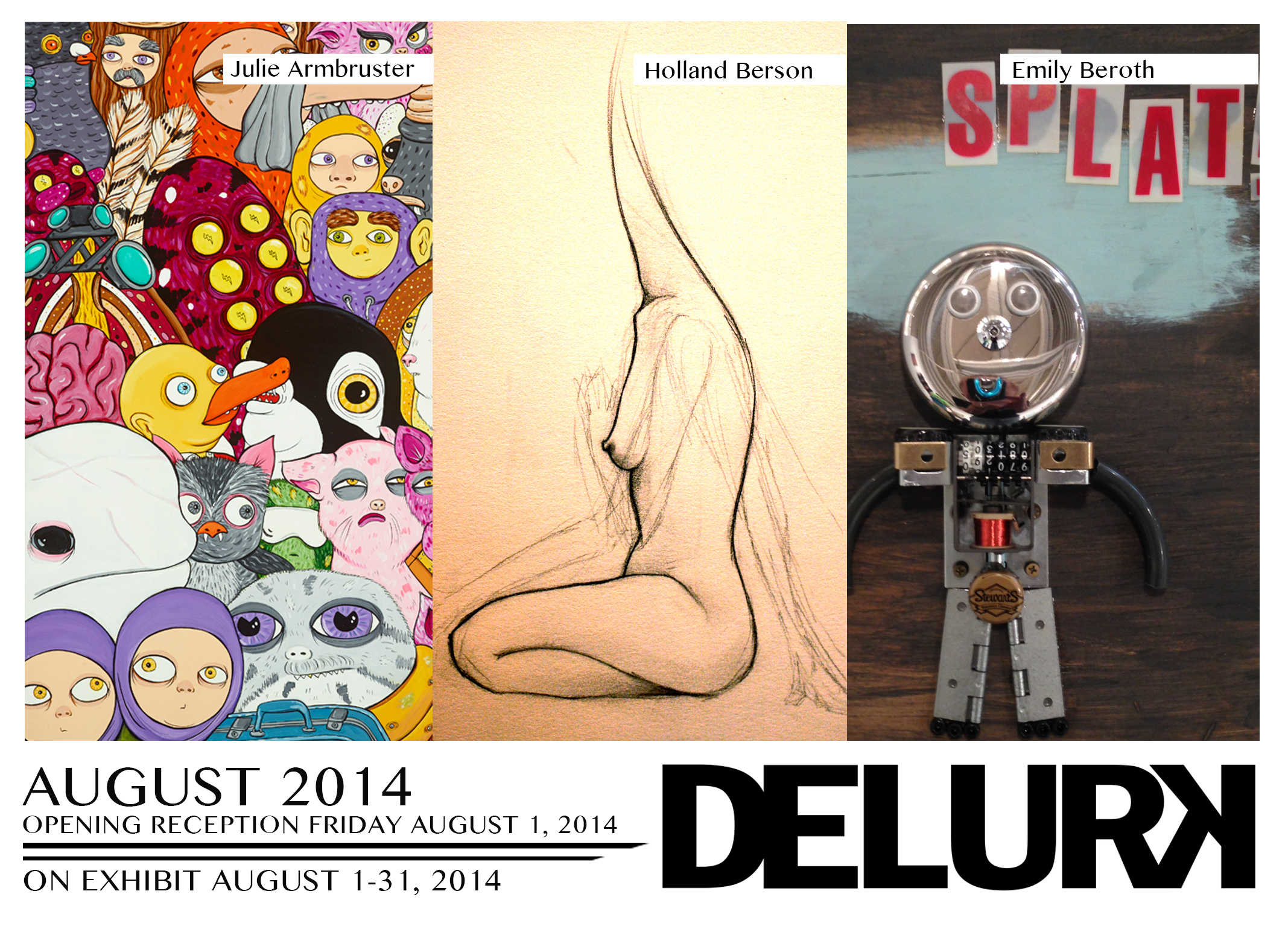 Delurk's August exhibition will feature artists Julie Armbruster, and two of Delurk's own, Holland Berson and 11-year old Junior Delurker, Emily Beroth.     Also on display will be select works from Delurk Collective artists.     Show runs August 1 - 31, 2014.   Opening Reception: August 1, 7-10PM