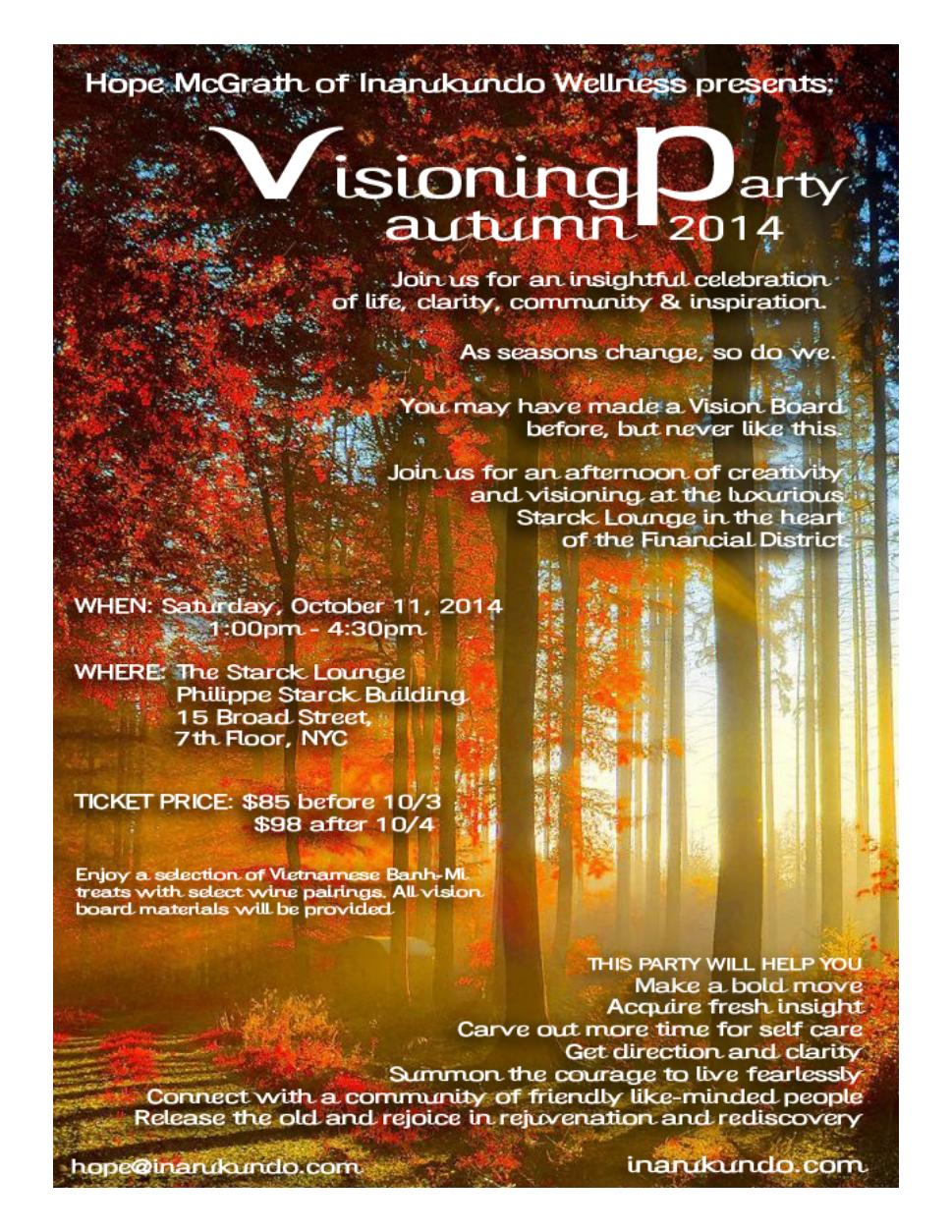 "What exactly is visioning you ask?  Check out my past article on the  'Six Keys to Powerful Visioning.""    The upcoming Visioning Party Autumn 2014 on October 11th is a fun opportunity to revisit your youth or engage in some rediscovery and have fun sipping wine, vibing to chill music, escaping with guided visualizations and mini meditations plus creating a 'mood board for your life.'  Now for even more enlightenment, our party is taking place in a super chic private lounge, designed by Philippe Starck, with rooftop access and breathtaking city views. Not a bad place to dream big and be inspired to take action to live it.  For guests that didn't make it to the first Breakthrough Visioning Party, you can get a glimpse of my reflections in my article  'The Beauty of Community.'   Here's what's been said from the first ever Breakthrough Visioning Party earlier in the year....  My experience at The Breakthrough Visioning Party was self-evaluative, creative, eye-opening, fun and multicultural on all levels. Even though I am entering into a lifelong partnership, I discovered I have many individual goals that I would like to accomplish. This is necessary to my personal development and growth.  - Jodi Lin Weiner, Fashion & Lifestyle Publicist     ""When sifting through all the magazines, the best approach was to not overthink it and even let my subconscious took over sometimes. I was grabbing at imagery without fully knowing the ""why."" After doing the beginning exercises I felt like I was able to uncover a deeper part of my greater vision. Once things began being glued to the page that vision of my future life which at times was unclear to me, began to take shape.    My life totally changed after attending the Visioning Party. I was READY for some big changes to happen and I found the biggest shift was actually taking action. Sometimes when vision boarding I've created these lofty pieces and then just expected everything to magically come to fruition. But if you really want something to change in your life it takes a lot of WORK. There's an art of attention that you have to give yourself and your life in order for the magic to happen. The biggest shift from Hope's Visioning Party was creating the board and then setting out to fly.  The experience was a   brain squeeze, yet transformative, inspiring, fluid and powerful! ""    -  Lorenna Gomez- Sanchez , Associate Photo Editor, Billboard Magazine     ""Hope brings her stylish sensibility to everything she does. To be part of Hope's tribe means you are part of something truly unique. Her events are not to be missed. In her presence, you feel more joyful and open, like you're poised for greatness.""  - Amanda Berlin, Communications Consultant        *** I would love for you to share this evite with your friends that you feel would like to:     Make a bold move    Acquire fresh insight    Indulge in more self-care    Summon the courage to live fearlessly    Connect with like-minded cool people    Release the old and rejoice in rediscovery"