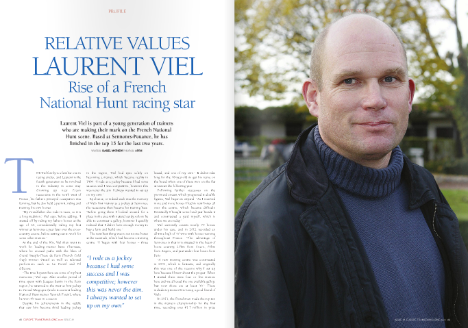 """THE Viel family is a familiar one in racing circles, and Laurent is the fourth generation to be involved in the industry in some way. Growing up near Craon racecourse in the north west of  France, his father's principal occupation was farming, but he also held a permit, riding and training his own horses.  """"My Grandfather also rode in races, so it is a long tradition,"""" Viel says, before adding, """"I started off by riding my father's horses at the age of 16, coincidentally riding my first winner at Sennones a year later over the cross- country course, before setting out to work for some other trainers.""""  At the end of the 80s, Viel then went to work for leading trainer Rene Cherruau, where he crossed paths with the likes of Grand Steeple-Chase de Paris (French Gold Cup) winner Oteuil as well as talented performers such as Le Pontif and Fil d'Ecosse.  """"The time I spent there are some of my best memories,"""" Viel says. After another period of time spent with Jacques Bertin in the Paris region, he returned to the west as first jockey to Gerard Margogne (uncle to current leading National Hunt trainer Yannick Fouin), where he won 40 races in a season.  Despite his achievements in the saddle that saw him become third leading jockey   """"I rode as a jockey because I had some success and I was competitive; however this was never the aim. I always wanted to set up on my own""""    Laurent Viel is part of a young generation of trainers who are making their mark on the French National Hunt scene. Based at Sennones-Pouance, he has finished in the top 15 for the last two years. WORDS: ISABEL MATHEW PHOTOS: APRH   in the region, Viel had eyes solely on becoming a trainer, which became reality in 1995. """"I rode as a jockey because I had some success and I was competitive; however this was never the aim. I always wanted to set up on my own.""""  By chance, or indeed such was the memory of Viel's first victory as a jockey at Sennones, the racecourse then became his training base. """"Before going th"""