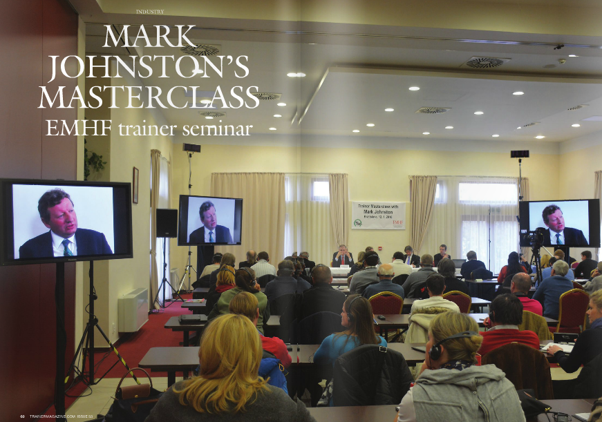 """THIS Trainer Masterclass was a first for the EMHF. Seminars are a vital part of our mission and we organise a couple each year but, until now, not only have they all been delivered by a trainer from either France, Great Britain, Ireland, or Germany, they have also all been hosted in one of those four countries. It was the brainchild of the Slovakian racing authority's chief executive Dr Marian Surda, aware of the high level of interest in his region, to hold the Masterclass there, to contain delegates' travelling expenses. It's a format we will repeat in the future. Johnston, who has trained more winners than any other current British trainer, was as candid as he was thought provoking, in a session that kept the crowd rapt from 9.00am to 5.00pm. There was plenty of advice for trainers, including for those aspiring or newlyestablished. l Don't leave it too long to take the plunge. Training is likely to be a big commitment, requiring financial risk – better to start when you don't have too much to lose. l Find a trusted financial advisor, to provide an objective pair of eyes when your business is young. l Be proactive in self-publicity, even if this is outside your comfort zone. Make sure your business has a clear identity of its own; use branding to set it apart. l Honesty is the biggest factor in retaining owners – honesty about the horse's true abilities. But the earlier such an opinion is expressed, the more likely it is to prove inaccurate. So, it is a balance. Perhaps agree with the owner that a view will be given once the horse has run three times. Acknowledging the difficulties all new trainers face, Johnston counselled the benefits of a sound training agreement, which should include the option to take a lien on a horse, and of keeping any debts below its value. My expectation had been that, as a vet, when purchasing yearlings Johnston would place more emphasis than the norm on conformation. I was wrong. He said, """"The success of pedigree is proven and without """
