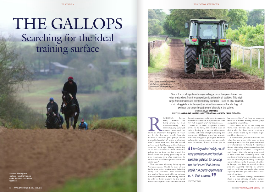 """One of the most significant unique selling points a European trainer can offer to stand out from the competition is a diversity of facilities. This might range from remedial and complementary therapies – such as spa, treadmill, or vibrating plate – to the quality or visual impression of the stabling, but perhaps the single largest area of diversity is the gallops. WORDS: OLLY STEVENS PHOTOS: CAROLINE NORRIS, SHUTTERSTOCK, JOCKEY CLUb ESTATES RECENTLY, Jeremy Gask, notable for being among the most forward-thinking and technologically advanced trainers, announced his move to Danebury Hampshire in order to, for the first time, benefit from the traditional: downland grass gallops. """"While the turf is beautiful, it's not so much about what's under their feet, but the overall environment that Danebury offers that is so attractive,"""" Gask says. """"Having relied solely on all very consistent and level all weather gallops for so long, we had found that horses could run pretty green early on in their careers and were often caught out by undulations or different ground conditions at the races."""" This statement inherently brings up the 'perfect paradox.' Should we train a horse in the most perfect environment, balancing safety and soundness with maximising the level of fitness achievable, or embrace some imperfections in the training surface in order to better prepare for the varied nature of European tracks? Much of this will depend on context, and those with access to extensive facilities are in a position to cater very well to each horse's particular needs. There are as many exceptions as there appear to be rules, with notable cases of trainers finding great success with modest facilities, and some strongly advocating the importance of hills and others level ground. Some may struggle to get to grips with new gallops after moving yards; one constantly hears the maxim, """"It takes at least a year to learn new gallops,"""" yet there are numerous instances of trainers moving to new gallop"""