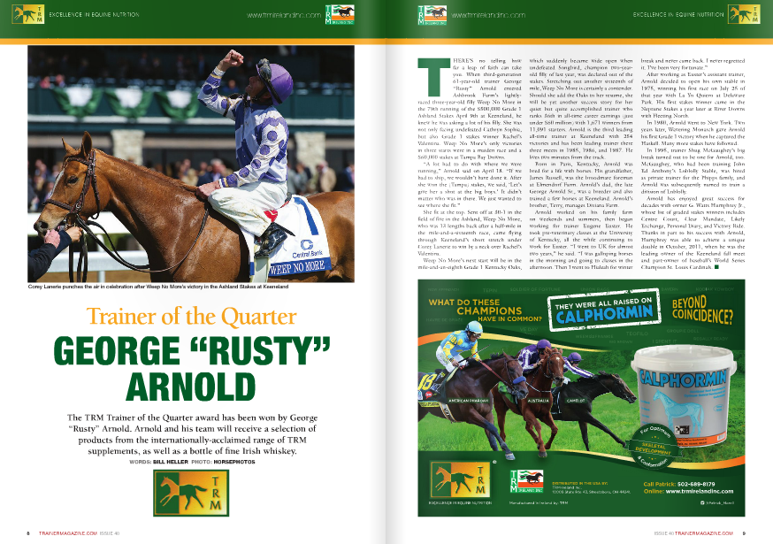 "THERE'S no telling how  far a leap of faith can take  you. When third-generation  61-year-old trainer George  ""Rusty"" Arnold entered  Ashbrook Farm's lightlyraced  three-year-old filly Weep No More in  the 79th running of the $500,000 Grade 1  Ashland Stakes April 9th at Keeneland, he  knew he was asking a lot of his filly. She was  not only facing undefeated Cathryn Sophia,  but also Grade 1 stakes winner Rachel's  Valentina. Weep No More's only victories  in three starts were in a maiden race and a  $60,000 stakes at Tampa Bay Downs.  ""A lot had to do with where we were  running,"" Arnold said on April 18. ""If we  had to ship, we wouldn't have done it. After  she won the (Tampa) stakes, we said, 'Let's  give her a shot at the big boys.' It didn't  matter who was in there. We just wanted to  see where she fit.""  She fit at the top. Sent off at 30-1 in the  field of five in the Ashland, Weep No More,  who was 13 lengths back after a half-mile in  the mile-and-a-sixteenth race, came flying  through Keeneland's short stretch under  Corey Lanerie to win by a neck over Rachel's  Valentina.  Weep No More's next start will be in the  mile-and-an-eighth Grade 1 Kentucky Oaks,  which suddenly became wide open when  undefeated Songbird, champion two-yearold  filly of last year, was declared out of the  stakes. Stretching out another sixteenth of  mile, Weep No More is certainly a contender.  Should she add the Oaks to her resume, she  will be yet another success story for her  quiet but quite accomplished trainer who  ranks 36th in all-time career earnings (just  under $60 million) with 1,671 winners from  11,091 starters. Arnold is the third leading  all-time trainer at Keeneland with 254  victories and has been leading trainer there  three meets in 1985, 1986, and 1987. He  lives two minutes from the track.  Born in Paris, Kentucky, Arnold was  bred for a life with horses. His grandfather,  James Russell, was the broodmare foreman  at Elmendorf Farm. Arnold's dad, the late  George Arnold Sr., was a breeder and also  trained a few horses at Keeneland. Arnold's  brother, Terry, manages Dixiana Farm.  Arnold worked on his family farm  on weekends and summers, then began  working for trainer Eugene Euster. He  took pre-veterinary classes at the University  of Kentucky, all the while continuing to  work for Euster. ""I went to UK for almost  two years,"" he said. ""I was galloping horses  in the morning and going to classes in the  afternoon. Then I went to Hialeah for wi  break and never came back. I never regretted  it. I've been very fortunate.""  After working as Euster's assistant trainer,  Arnold decided to open his own stable in  1975, winning his first race on July 25 of  that year with La Yo Quiero at Delaware  Park. His first stakes winner came in the  Neptune Stakes a year later at River Downs  with Fleeting North.  In 1980, Arnold went to New York. Two  years later, Wavering Monarch gave Arnold  his first Grade 1 victory when he captured the  Haskell. Many more stakes have followed.  In 1995, trainer Shug McGaughey's big  break turned out to be one for Arnold, too.  McGaughey, who had been training John  Ed Anthony's Loblolly Stable, was hired  as private trainer for the Phipps family, and  Arnold was subsequently named to train a  division of Loblolly.  Arnold has enjoyed great success for  decades with owner G. Watts Humphrey Jr.,  whose list of graded stakes winners includes  Centre Court, Clear Mandate, Likely  Exchange, Personal Diary, and Victory Ride.  Thanks in part to his success with Arnold,  Humphrey was able to achieve a unique  double in October, 2011, when he was the  leading owner of the Keeneland fall meet  and part-owner of baseball's World Series  Champion St. Louis Cardinals. n"