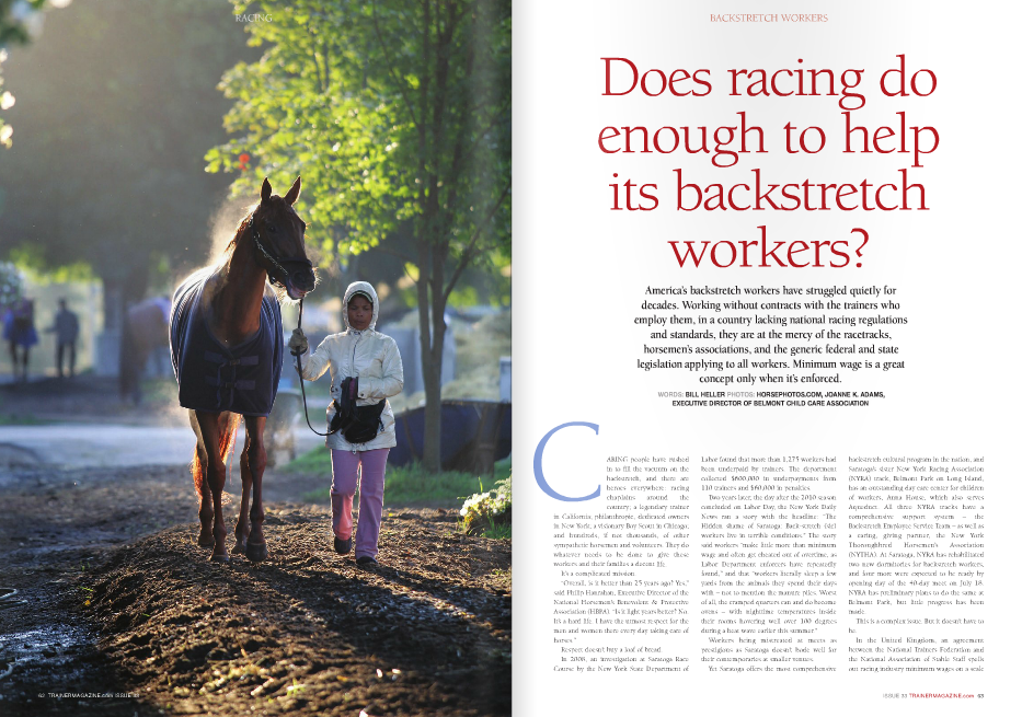 "Does racing do enough to help its backstretch workers? BACKSTRETCH WORKERS America's backstretch workers have struggled quietly for decades. Working without contracts with the trainers who employ them, in a country lacking national racing regulations and standards, they are at the mercy of the racetracks, horsemen's associations, and the generic federal and state legislation applying to all workers. Minimum wage is a great concept only when it's enforced. WORDS: BILL HELLER PHOTOS: HORSEPHOTOS.COM, JOannE K. aDaMS, ExECuTIvE DIRECTOR Of BELMOnT CHILD CaRE aSSOCIaTIOn ARING people have rushed in to fill the vacuum on the backstretch, and there are heroes everywhere: racing chaplains around the country; a legendary trainer in California; philanthropic, dedicated owners in New York; a visionary Boy Scout in Chicago; and hundreds, if not thousands, of other sympathetic horsemen and volunteers. They do whatever needs to be done to give these workers and their families a decent life. It's a complicated mission. ""Overall, is it better than 25 years ago? Yes,"" said Philip Hanrahan, Executive Director of the National Horsemen's Benevolent & Protective Association (HBPA). ""Is it light years better? No. It's a hard life. I have the utmost respect for the men and women there every day taking care of horses."" Respect doesn't buy a loaf of bread. In 2008, an investigation at Saratoga Race Course by the New York State Department of C Labor found that more than 1,275 workers had been underpaid by trainers. The department collected $600,000 in underpayments from 110 trainers and $60,000 in penalties. Two years later, the day after the 2010 season concluded on Labor Day, the New York Daily News ran a story with the headline: ""The Hidden shame of Saratoga: Back-stretch (sic) workers live in terrible conditions."" The story said workers ""make little more than minimum wage and often get cheated out of overtime, as Labor Department enforcers have repeatedly found,"" and that ""workers literally sleep a few yards from the animals they spend their days with – not to mention the manure piles. Worst of all, the cramped quarters can and do become ovens – with nighttime temperatures inside their rooms hovering well over 100 degrees during a heat wave earlier this summer."" Workers being mistreated at meets as prestigious as Saratoga doesn't bode well for their contemporaries at smaller venues. Yet Saratoga offers the most comprehensive backstretch cultural program in the nation, and Saratoga's sister New York Racing Association (NYRA) track, Belmont Park on Long Island, has an outstanding day care center for children of workers, Anna House, which also serves Aqueduct. All three NYRA tracks have a comprehensive support system – the Backstretch Employee Service Team – as well as a caring, giving partner, the New York Thoroughbred Horsemen's Association (NYTHA). At Saratoga, NYRA has rehabilitated two new dormitories for backstretch workers, and four more were expected to be ready by opening day of the 40-day meet on July 18. NYRA has preliminary plans to do the same at Belmont Park, but little progress has been made. This is a complex issue. But it doesn't have to be. In the United Kingdom, an agreement between the National Trainers Federation and the National Association of Stable Staff spells out racing industry minimum wages on a scale based on age and experience, hours of work, overtime, comp time, subsistence allowances, pensions, holidays, part-time workers, bereavement leave, sickness, accidents, and the procedure in the case of disputes. Horsemen in the United Kingdom can do this because a single national body, the British Horseracing Authority, operates racing. In the United States, the absence of a national racing authority and national regulations leave backstretch workers vulnerable. The prominence of legal and illegal immigrants on the backstretch complicates the issue considerably. These workers pay no rent and are not indentured. They choose to be here. Does that entitle them to a certain quality of life? Is whatever they have here better than the conditions in their own country? Does that matter? If they don't speak English, shouldn't they learn? The Problems Heide Castaneda, an associate anthropology teacher/researcher at the University of South Florida, with the help of Nolan Kline and Nathaniel Dickey, authored one of the few published scientific studies of life on the backstretch in the 2010 Journal of Health Care for the Poor and Underserved titled ""Health Concerns of Migrant Backstretch Workers at Horse Racetracks."" Castaneda, who has no ties to horseracing, explained her motivation for doing the study: ""My expertise is migrant health and medical anthropology. There's been a lot of work on farm workers and construction workers. I haven't seen anything about the backstretch. There have been sociological studies about backstretch culture, but I'd never seen anybody put together a study on occupational circumstances with health concerns. In the United States, we have a different idea of how racing should be. There are no regulations. There are no written contracts. Other countries have them. It's a healthier industry when everyone is taken care of, the horses and the humans."" A couple responses to Castaneda's survey: ""I'm broke and have no money. Write that down."" ""These horses get treated better than we do."" The study, which was based on interviews of 84 backstretch workers at a Florida racetrack, stated, ""Since the 1970s, this workforce has increasingly been composed of migrants, especially from Mexico and Guatemala. No studies have focused on systematic attention on health concerns of this population and how illness is influenced by unique working and living conditions."" Hall of Fame trainer Allen Jerkens put it this way: ""Being around racehorses is a little different. You have to be willing to work on off days and off hours. It's not like other jobs. We used to give extra if we raced at The Meadowlands at night or if they're stabled an hour away. You have to give them a little more. Anybody who's been in the game a long time realizes they have to take care of their men."" Many trainers do. Others don't. In the study, thirty percent said they had suffered major injuries within the past five years. Many were head injuries. Twenty-one percent said they had never been to a dentist. A 58-year-old groom who has been working on the backstretch for 35 years said a horse ""cracked his head"" and that he had bleeding in his nose and ears. He was taken to a local emergency room and treated as an indigent patient. A 48-year-old female exercise rider who had suffered a fractured eye socket said, ""Anyone who gallops horses or rides at all, we all break bones. We have to keep working, you know? If a horse gets hurt, they say, `It's off to the farm with him.' With us riders, we have to keep working. There's no `Take a week off.' If we even take a weekend off, we lose our jobs."" The study disclosed that workers misuse drugs intended for animal use, especially antiinflammatory medications. ""Not for drug abuse,"" Castaneda said. ""But because they were in pain."" A common concern among workers was a lack of basic, living standards; low wages; and long work hours. ""People aren't working 40 hours a week,"" Castaneda said. ""This is seven days a week."" Castaneda said free rent is a dubious plus. ""The living quarters, they're not particularly worth much anyway,"" she said. ""Most of the people we talked to were living in tack rooms. I don't think that translates into adequate living conditions."" Castaneda said she received little feedback after the study. Asked if she believed conditions have improved since the study was published, she replied, ""Overall, I don't see much change. I have not seen any new laws or regulations that would affect people."" Craig Wiley, the executive director of the Race Track Chaplaincy of America (RTCA), which serves 48 racetracks in 19 states, is an Army chaplain who retired as a major in 2012 to take his present position. He estimates he's visited 20 to 25 backstretches the past two years. ""I've touched all four corners of the United States,"" he said. ""It's very obvious that our backstretch workers lack many things,"" he said. ""Number one is they lack adequate quarters to live in. There is a feeling that the backstretch is given little attention by those with means."" Asked what workers' number one concern is, he said, ""Pay. Wages as well as getting paid for what they do."" Wiley brings a different perspective to racing because he has a different background. ""I come from an organization, the U.S. military, that has regulations across the board,"" he said. ""Whether you're in California or Korea, it's the same regulations. When you interview for a job, the first thing you think of is wages and benefits. You have a family to support. These are important to you. I think a more concerted effort needs to be made to promote fairness across the board. In the Army, we always talked about `Taking care of your own.' The racing industry needs to do that."" California's Response In 1977, 30 years after the California HPBA was formed and 37 years after the National HPBA was created, California HBPA bookkeeper Joe McAnally, the late older brother of Hall of Fame trainer Ron McAnally, and the late trainer Dale Landers decided more action was needed to help backstretch workers with dental problems. ""Joe was trying to help those guys,"" McAnally said. ""They used to get nothing."" Landers, who won the second race in Santa Anita history as a jockey on Let Her Play on Christmas Day, 1934, and trained War Heim, the winner of the 1971 Strub Stakes at 49-1, and McAnally worked with the California HBPA to have a local dentist treat patients in a small trailer which was hauled back and forth between Santa Anita and Hollywood Park. That crucial first step ultimately led to dental RACING 64 TRAINERMAGAZINE.com ISSUE 33 ""In the United States, we have a different idea of how racing should be. There are no regulations. There are no written contracts. Other countries have them"" Heide Castaneda Noble Threewitt was a major influence in helping backstretch workers' families BACKSTRETCH WORKERS ISSUE 33 TRAINERMAGAZINE.com 65 and medical clinics for backstretch workers and the creation in 1983 of the California Thoroughbred Horsemen's Foundation (CTHF), a self-administered charity to assist financially needy backstretch workers, including trainers, assistant trainers, foremen, exercise riders, pony riders, hotwalkers, and grooms at Santa Anita and Golden Gate Fields, Del Mar, Pleasanton, and Los Alamitos. The CTHF works with the California Thoroughbred Trainers (CTT), the Winners Foundation, and the Chaplaincy program. The remarkable trainer Noble Threewitt, who passed away on Sept. 17, 2010, at the age of 99, and Dr. Russell Maatz started the first medical clinic. Threewit, a native of Benton, Illinois, who learned about racing at county fairs, saddled his first winner at Agua Caliente in Tijuana, Mexico, in 1932, making him, at 21, the youngest licensed American trainer at that time to win a race. On April 22, 2006, at the age of 95, he became the oldest trainer in North America to win a race when Threeatonce, who was owned by his grandson Chris Chinnici, won a maiden claimer at Santa Anita. Threewit retired on his 96th birthday, February 24, 2007, with more than 2,000 victories including the Florida Derby and Wood Memorial with Correlation, who finished sixth as the favorite in the roughly run 1954 Kentucky Derby. His accomplishments with Thoroughbreds pale to his impact with the people who raced them. Trainer Warren Stute once said, ""Noble has done more for the grooms and the backstretch workers than all of us put together."" The separation of his parents when he was a young boy might be one of the reasons Threewit did so much to help families. He served six terms as president of the California HBPA. In 2004, Santa Anita renamed its backstretch medical facility the Noble Threewit Health Center. The next year, he was the recipient of Hollywood Park's Laffit Pincay Jr. Award, given for serving Thoroughbred racing with integrity, extraordinary dedication, determination, and distinction. His wife of 77 years, Beryl, died two months before he did. Thirty-seven years after that first dental clinic opened, the CTHF continues to serve some 5,000 Thoroughbred backstretch workers. ""We deal with the backstretch workers and their families,"" Executive Director Kevin Bolling said. ""We do everything we can to make sure their health, dental, and vision needs are met. We have clinics in southern and northern California. We provide services through referrals and clinics. ""Like with anyone, backstretch workers are looking for cost-efficient and affordable and convenient health care. If we weren't here, there would be a significant portion of the population that would not have health care."" Workers have small co-pays at the clinic. ""We consider ourselves partners in their care,"" Bolling said. ""Their costs are very nominal: $5 to come in for an office visit. An EKG is $5. Removing sutures is $1. We have contracts with a lot of services. Parts of our funds are through legislation and track donations."" The impact of the CTHF medical clinics can be measured in human lives. In 2000, Diane Contreras, the wife of exercise rider Martin Contreras, went to have a mole removed and a tumor was discovered. She had skin cancer. Within two weeks, she was admitted to Arcadia Methodist Hospital for surgery and treatment. ""God and the CTHF saved my life,"" she said. In April, 2011, Tanya Garcia Leyva, a hotwalker for trainer John Shirreffs whose husband, Jorge, works as a groom for Hall of Fame trainer Neil Drysdale, visited the Threewitt Clinic for an eye exam. She was advised to get a physical exam, which disclosed she had breast cancer. The CTHF arranged for the chemotherapy and radiation that saved her life. California's backstretch workers have another valuable resource, the Edwin J. Gregson Foundation. Established in 1998 as a non-profit foundation by the CTT, it was renamed in 2000 in memory of Kentucky Derby-winning trainer Eddie Gregson, a past CTT president who was the driving force in creating the foundation. Gregson's Gato del Sol won the 1982 Run for the Roses. Former trainer Jenine Sahadi, who won back-to-back Breeders' Cup Sprints in 1996-97 with Lit de Justice and Elmhurst and the 2000 Santa Anita Derby with The Deputy, is a former two-term CTT president who has been the president of the Gregson Foundation since 2001, a decade before she retired from training with 441 victories and more than $26.6 million in earnings. When she left the backside in October, 2011, she told Esther Marr of The Blood-Horse, ""My main preoccupation was taking care of my help that has been with me 16 to 18 years. They are all placed in jobs, which is wonderful."" Asked now why she cared so much about her workers, she said, ""Because I was nothing without those people. You can't do this by RACING 66 TRAINERMAGAZINE.com ISSUE 33 Joanne K. Adams (center) Executive Director of Belmont Child Care Association yourself. I still keep in touch with my employees. These guys take such pride in the job they do. We should give the credit where credit is due. They're really the unsung heroes."" She knows they're not treated that way. ""A lot of the workforce is just happy to have a job,"" she said. ""The living conditions, let's be honest, is below mediocre at best. I think it's going to be an ongoing problem. A lot of the organizations do the best they can, but it's hard."" The Gregson Foundation's mission is ""to develop programs to benefit and enhance the quality of life of California Thoroughbred horse racing's backstretch workers and their families."" The programs include a college scholarship fund started in 2000; the Groom Elite Program, modeled on a program begun by the Texas Horsemen's Association; and recreation programs including softball and soccer. Since 2000, more than 450 college scholarships have been given to more than 200 individuals. ""I feel really good about what the Foundation has done,"" Sahadi said. New York's Response Working with the NYTHA, the NYRA, various governmental agencies including the Economic Opportunity Council, and hundreds of donors and volunteers, the Backstretch Employee Service Team (B.E.S.T.), the Belmont Child Care Association, and the Backstretch Education Foundation have been improving the lives of backstretch workers at Belmont Park, Aqueduct, and Saratoga for many years. B.E.S.T., a 501 (c)(3), not-for-profit agency, was founded in 1989 to help backstretch workers suffering from substance abuse problems. In 2005, B.E.S.T. was expanded to offer workers health care services and financial assistance. Now bilingual, it offers crisis intervention, assessment, evaluation, referral, treatment, and after-care counseling. Eightyfour percent of revenue comes from contributions; 12 percent from fund-raising; and four percent from New York State. Onehundred-twenty-five of B.E.S.T.'s 129 employees are volunteers. The remaining four are full and part-time employees. ""New York probably has the most and best services,"" B.E.S.T. Executive Director Paul Ruchanes said. ""We've expanded it greatly. We have acupuncture, chiropractors, podiatrists, and drug/alcohol treatment. In Saratoga we give away clothing."" The most important service is access to health care insurance. ""Workers come from poor countries generally,"" Ruchanes said. ""They have little or no medical or dental care. If you haven't been to a doctor or a dentist in years, there are going to be problems. We can pretty much get everyone health care."" B.E.S.T., which has facilities at Belmont Park and Saratoga Race Course, offers up to $150 in monthly subsidies for backstretch workers' ago, 600 young workers have graduated from the Groom Development Fund, and more than 1,000 workers have participated in the English classes. A college scholarship fund is also available to workers. Additionally, NYTHA offers dental care, eyeglasses, vaccinations and medical screening, meal subsidies, rent assistance, burial services, recreational programs, and transportation assistance when racing moves from Belmont Park to Saratoga in July and back to Belmont after Labor Day in September. ""If we weren't doing this, there would be holes in the system,"" Jim Gallagher, the executive director of the NYTHA, said. ""That's our charge: provide benevolence service."" A practical service, daycare for the children of backstretch workers, was first tackled in New York in December, 1998, when the Belmont Child Care Association (BCCA) was created with the express intent of building a child care center at Belmont, which has the biggest backstretch worker population of NYRA's three racetracks. The man who made it happen was Thoroughbred owner and breeder Michael Dubb, a successful residential real estate developer in Long Island who became the chairman of the BCCA board and, ultimately, a member of the NYRA Board of Trustees. The idea came while Dubb was watching a football game with Hall of Fame jockey Jerry Bailey. ""I was watching a Monday night football game with him, and he said kids were sleeping in their cars unattended on the backstretch because their parents were going to work,"" Dubb said. ""He said a lot of people thought a place for kids would be a good idea."" With owners Richard and Diane Bomze and trainer Dennis Brida, Dubb went to work. He built the child care center and donated it to the BCCA to serve backstretch families. Anna House was named in appreciation of the twoyear-old daughter of a major donor and opened its doors at Belmont on January 1, 2003. In 2006, Gretchen and Roy Jackson of Barbaro fame created the Lael Scholarship Fund to ensure that Anna House will always have funding. Additionally, they donate every year to Anna House. Anna House got another boost from Jess Jackson and Barbara Banke's champion racehorse Curlin for Kids Charity in 2008: a donation of $100,000. Dubb donated two expansions to Anna House in 2010, increasing the 7,500-foot facility for 50 children to 9,000 feet for up to 70 kids, and adding a vegetable garden and the Lemon Drop Kid Playground, named for donors Jeanne Vance and Laddie Dance's 1999 Belmont Stakes winner Lemon Drop Kid. Anna House is open from 5 a.m. to 1 p.m. every day of the year for infants and children up to the age of five. There is a bilingual graduation ceremony when they complete their final year. ""The focus here is on early child school development,"" said Executive Director Joanne Adams, who was hired in June to replace Donna Chenkin, who retired after 12 years of service. ""We tutor them in math and English, which is free for them. They know their numbers. They are capable to go on to kindergarten."" Dubb, who now has three grown children, was asked why he cared so much about the lives of backstretch workers. ""I was so moved by the people in the backstretch and the hard work they do, and the responsible way they are trying to raise their children,"" he said. ""They toil in anonymity. They deserve all the help they can get. They strongly deserve to have their children get a firm foundation for when they go out in the real world. This is the least a racetrack can do. It's just the right thing to do. I want to be able to say I made a difference."" Currently, there are 60 children at Anna House, which added an after-school program four days a week and is about to launch a summer program for kids aged 6-12. Dubb's favorite day is Graduation Day at Anna House. ""If you saw these kids, there are no words to describe it,"" he said. ""They're awesome. They're happy. At graduation they say what they want to be when they grow up. They're absolutely incredible."" Asked how big the need is for Anna House, Adams said, ""It's huge. It's really huge. You're working these unusual hours. Where would you find daycare? I think it's really important from an industry standpoint to give back. We're creating little memories for them. They have music lessons. Art. Chess. Yoga programs. They go on trips. They went to the Botanical Gardens and an aquarium. They have a weekly guest."" Do they have decent home to return to? In a recent page one story in the June 2 Albany Times Union, the newspaper reported that a review of NYRA's operations by the Franchise Oversight Board, a division of the New York State Division of the Budget, failed to create and implement a plan to ""substantially"" improve the condition of the housing and working environment for backstretch workers after the Resorts World New York City, the highly-successful racino at Aqueduct, opened in October, 2011. NYRA provides housing to some 1,500 backstretch workers at Saratoga, which has 35 men's dormitories, three for women, and a handful of smaller men's cottages. Each dorm has 12 rooms with one to three occupants. NYRA does not allow male and female workers to share quarters at any of its tracks, effectively ""It's very obvious that our backstretch workers lack many things. Number one is they lack adequate quarters to live in. There is a feeling that the backstretch is given little attention by those with means"" Craig Wiley BACKSTRETCH WORKERS ISSUE 33 TRAINERMAGAZINE.com 67 A happy group of school-aged children in a program at Anna House RACING 68 TRAINERMAGAZINE.com ISSUE 33 Backstretch Appreciation Program provides an incredible service, offering events every day thanks, principally, to Marylou Whitney and her husband, John Hendrickson. Every Sunday night, there are festive dinners: Mexican, Chinese, Italian, Caribbean, Southern, Thanksgiving, and Saratoga Gives Back, sponsored, respectively, by Marylou and John, Gainesway Farm, Neil and Jane Golub, Mr. and Mrs. Leonard Riggio, Mr. and Mrs. Tracy Farmer, Mr. and Mrs. John Oxley, Live Oak Plantation, Mr. and Mrs. Ed Lewi, and by local restaurants. Mondays offer four movie nights with hot dogs, chips, candy, and popcorn; a Learn English night with prizes including a TV, a bike, and $100; and a free evening at the National Museum of Racing and Hall of Fame. There are five Learn English nights with prizes and one movie with snacks on Tuesdays. Wednesdays are Bingo nights with Tom Durkin calling and prizes and gift certificates. Thursdays are six Learn English nights. Fridays offer two movies with snacks, a casino night with prizes, barn vs. barn relay races, a free bowling night, a wrestling exhibition, and Tie Dye Night. Saturdays feature four Karaoke singing contests and pizza and three Make Your Own Sundae nights courtesy of Stewarts Shops. Other sponsors include NYRA, B.E.S.T., the Race Track Chaplaincy, The Saratoga Economic Development Council, Betty Morrow, Adirondack Trust Co., Gwen Hendrickson, John Nigro, Jane Wait, Stephen Stempler, Paul Post, Ed Swyer, Mr. and Mrs. Michael Toohey, Panza's Restaurant, and Fine Affairs. Here's how it started. ""Seven years ago, Marylou said, 'I'd like Saratoga to be the summer place to be for everyone,'"" John Hendrickson said. And that was it. Hendrickson said 200 volunteers participate in the program, and though it costs $200,000 annually, ""not one cent is spent on administration or staff. We are incredibly proud of this program,"" he continued. ""It's not a financial obligation. It's a moral obligation."" But you don't have to be wealthy to make a difference. Chicago's Super Scout Now 19 and looking forward to his sophomore year studying equine science management at the University of Kentucky, Chicago native Tom Kudla fell in love with racing when he was six years old thanks to his dad, who runs a microbiology lab. ""My dad grew up five miles dividing families. In the past year and a half, NYRA has renovated two dorms on the Oklahoma Training Track, which is open from April through November across Union Avenue from Saratoga Race Course. These 12-room buildings have air conditioning, baseboard heating, new siding and roofs, and commonarea bathrooms with locker room-style showers. Four more dorms were expected to be ready for Opening Day. ""Then we'll have another two done by this fall,"" said Dubb, who has also been a catalyst in this effort. ""My goal is to rehab ten more by next year."" He is an incredible asset for New York's backstretch workers. ""The work on the backstretch is being done by first-generation Latino workers,"" he said. ""It's no different than what other generations did in the 19th century, the Italians, the Irish people. They come to this country for a better life and a better life for their kids. Being in the construction business, it's the Latino people doing a lot of the heavy work. Their children will become teachers and doctors."" Plans to build new dorms at Belmont Park have proceeded extremely slowly. NYRA's frequently contentious relationship with New York State government has done nothing to hasten the progress of these vital capital improvements. At this rate, they might be complete by the time the children in Anna's house are grandparents. Regardless, the backstretch workers at Saratoga must feel they are in heaven every single night of the 40-day meet stretched over 6½ weeks. Now in its seventh year, the ""I think that anybody who has achieved a minimum of success in horseracing has an obligation to help people who are less fortunate prom Arlington Park, and he's an avid handicapper and a small-time horse owner with claimers,"" Kudla said. ""My dad taught me how to handicap. I fell in love with it."" When he was six, his dad gave him $6 to play around with when they went to the track. ""Then I started using my own money from raking yards when I was eight or nine,"" Kudla said. ""I was hooked. For sure."" He began working for trainer Wayne Catalano when he was 16. ""I was a hotwalker,"" he said. ""He gave me a chance. I didn't know what a halter was. I didn't know anything."" He's being modest. Walking around the Arlington backstretch, home to some 2,000 backstretch workers and their families, he knew something was wrong. ""The dorm apartments … it was rough living conditions,"" he said. ""I'd see kids playing in a draining ditch. It was nasty. It was gross. It didn't seem like they had a lot."" Kudla, who also worked for trainer Mark Casse, saw an abandoned old building on the backstretch formerly used by the track superintendent. ""It had been abandoned for a few years,"" he said. ""There was mold in the carpets. It was pretty bad. There were broken windows. Kids threw rocks at the building because they had nothing else to do."" He saw something he could do. ""I knew the BACKSTRETCH WORKERS ISSUE 33 TRAINERMAGAZINE.com 69 Churchill Downs backstretch had a learning center there when I went to the Kentucky Derby one time. I just went after it."" Kudla made the renovation of the building into a learning center in his Eagle Scout project. He discovered an ally in the D214 Kids on Track Program, which has since lost its funding. His family helped, his dad and mom and especially his younger brother Ben. So did dozens of volunteers. But the biggest assist came from Terry Finley's West Point Stable. Kudla's parents had been members of a West Point partnership with four or five horses. Kudla approached Finley. ""Good kid,"" Finley said. ""He really had a great attitude. He was a young man with a vision. He swept us off our feet."" West Point was in. ""That was really fantastic,"" Kudla said. ""I got a lot of my funding through West Point. I was allowed to send out information about the project to every member of West Point. I got 15 computers and $12,000. We bought five more computers from that."" The project took a year. The Kids on Track Learning Center opened in early July, 2011. Now operated by the Race Track Chaplaincy, it serves 500 children. ""It felt fantastic,"" Kudla said. He not only earned his Eagle Scout rank, he received the highest rank attainable in the Boy Scout program. Kudla is a pretty amazing young man. Besides the learning center project, he started his own equine shampoo company, Polygone Synthetic Surface Soap. ""The Polytrack was sticking to horses' pasterns and legs,"" he said. ""My dad knew a person at a chemical company. I developed a shampoo specifically to remove Polytrack. I've pretty much broken even with it."" This summer, he's working as a groom at Darley's Jonabell Farm in Lexington. ""I'm enjoying every minute of it,"" he said. ""I know for sure I want to be in horseracing, maybe as a bloodstock agent. I want to try as many things as I can."" He won't have to try to make a difference. He already has. Ask any child in the learning center at Arlington. Yet Kudla considers himself the lucky one. He said, ""I've never had a more rewarding experience in my life."" Kentucky's Response Kentucky's racing industry has been trying to improve backstretch conditions for its workers for more than three and a half decades. The Kentucky Racing Health & Welfare Fund, Inc., started in 1978, is just one of many organizations reaching out to them, working closely with the Kentucky HPBA. Bluegrass Charities has been helping workers and their families in central Kentucky for 11 years, and, last September launched a new program with Keeneland, the Comprehensive Outreach and Enrichment Program (CORE). Churchill Downs offers educational programs at its Backside Learning Center. ""It's a pretty good combination of programs,"" Marty Maline, the executive director of the Kentucky HPBA, said. For the last 11 years, the Kentucky HPBA has had the services of a Hispanic Coordinator, Julio Rubio, who has also been assisting the National HBPA as a liaison between workers, racetracks, and federal agencies, especially involving immigration issues, since the fall of 2011. Both Maline and Richard Riedel of the Welfare Fund are long-tenured executive directors who have worked as hotwalkers and grooms, giving them unique perspectives on backstretch issues. ""I've lived it,"" Riedel, who has been the head of the Welfare Fund for 28 years, said. ""I was a stable employee myself, and I also trained horses."" Maline, who has been leading the Kentucky HPBA for more than 30 years, said of his experience on the backside, ""I think it's helped me to be able to explain to the racetracks what they (backstretch workers) are going through."" The Kentucky Racing Health & Welfare Fund is a charitable, non-profit organization providing benevolent assistance for medical, hospital, vision, and funeral expenses. State legislation mandates that revenue from uncashed pari-mutuel tickets be directed to the Welfare Fund. The amount of the revenue has declined slightly annually since the advent of advanced deposit wagering. ""ADWs don't have uncashed tickets,"" Riedel said. The improvement in health benefits for backstretch workers who qualify for the Welfare Fund can be documented. Recipients, who must document their employment with payroll stubs or checks, receive staggered benefits depending on the number of years they have been licensed in Kentucky, from a minimum of one year up to six years or more. ""We're not health insurance, but we cover up to $20,000 a year in benefits, including $1,000 for dental, for people who have been licensed for six years in Kentucky,"" Riedel said. ""When I started this job, the maximum benefit was $4,000 a year. Underneath that, we would pay 50 percent of medical bills. Now we pay up to 90 percent. We now pay for acupuncture, chiropractors, mental health, and substance abuse counseling."" The Welfare Fund, which also offers housing for older, low-income backstretch workers, has paid more than $39 million in health benefits since its inception. But there are backstretch workers who don't qualify for the Welfare Fund. ""We cannot help every person,"" Riedel said. ""We can't help a person who is unlicensed or is working for cash. We try to get them to free clinics. We have a resource book in Spanish and in English."" The Welfare Fund, in a joint initiative with Northern Kentucky University, operates the Horsemen's Wellness Center at Turfway Park, and, partnering with the University of Louisville School of Nursing, the Kentucky Racing Health Services Center. Additionally, the Fund also operates the Kentucky Race Track Retirement Plan. The Fund had the legislation for uncashed tickets amended to allow up to 25 percent of the money from the uncashed tickets to go to the Kentucky Race Track Retirement Plan. It started more than a decade ago, and requires no funds from the people who enroll. ""That's a nice parting gift for those folks when they're ready to hang up their pitchforks,"" Riedel said. The Kentucky HBPA's Maline said, ""They (the Welfare Fund) do a tremendous job. We work in conjunction with the Welfare Fund. We can be a little more flexible and help workers who hadn't qualified or had maxed out benefits with the Fund. For instance, we had a young lady who had delivered a baby through a midwife. The midwife was licensed in Kentucky, but insurance didn't recognize that. Welfare doesn't recognize that. We were able to help with that."" The Kentucky HBPA has helped workers by having Rubio as Hispanic Coordinator. ""He's been a godsend for the Spanish community,"" Maline said. ""He gives them a voice."" Rubio said, ""They trust me. They come to me for everything, social security, food stamps."" Rubio, an American citizen who was born in Mexico, said, ""Overall, things are good. I walk the barns every day. Honestly, I travel the country. I don't hear people complaining. They do work six days a week. Some work seven. Trainers then give them another day off. The rooms have beds, a microwave. The big issue is immigration."" In central Kentucky, backstretch workers have another resource in Blue Grass Charities. ""We try to make sure that people have the necessities of life,"" Blue Grass Charities President Mary Lee-Butte said. ""We don't want anyone going without basic needs. If they are facing a legitimate hardship or if their children have needs, that's what we're here for. When people don't qualify for the Fund, that's when we step in. There was no organized safety net until we came around."" She said she would like to see the racing industry offer more health clinics. ""Particularly dental clinics,"" she said. ""Dental services are severely lacking, not just at the tracks but at the farms as well. There are people who have never been to a dentist. We see that all the time."" At Churchill Downs, where an estimated 75 to 80 percent of the backstretch population is Hispanic, the Backside Learning Center, which opened on June 30, 2004, offers classes in English, Spanish, computers, and citizenship, as well as tutoring. Originally known as the Klein Family Learning Center, it was initially funded by the Klein Family Foundation and WinStar Farm. A Model in Florida If there is an American model of backstretch living conditions to emulate, it is the Palm Meadows Training Center in Boynton Beach, 49 miles north of Gulfstream Park. Owned and operated by Frank Stronach's Magna Entertainment Corp., the 304-acre facility just off the Florida Turnpike opened in 2003 with living quarters for exercise riders, hotwalkers, and grooms which resemble a college dormitory more than a tack room. Four three-storey buildings consist of 52 rooms, each 12-by-20 feet with two beds, a shower, a toilet, a microwave, refrigerator, heat/air conditioner, and storage locker. Each building has a laundry room equipped with three washers and three dryers. In the courtyard, there are two sand volleyball courts and a patio with benches and barbecue grills. ""That's Mr. Stronach,"" Palm Meadows General Manager Gary Van den Broek said. ""He wanted to provide better living facilities for the people who work here. There's nothing fancy about them, but they're better than other facilities."" Other facilities can get better. They need to get better. ""We should do more,"" Saratoga's John Hendrickson said. ""We will do more."" They need to. For as long as there are no national regulations or written contracts with trainers, America's backstretch workers will forever remain at risk. n BACKSTRETCH WORKERS ISSUE 33 TRAINERMAGAZINE.com 71 It sounds so simple, the current agreement between the National Trainers Federation and the National Association of Stable Staff in the United Kingdom explained in the agreement's Preamble: ""The Agreement provides for a Racing Industry Minimum Rates of Pay Structure and certain standard conditions of employment for stable Staff employed by trainers in the racing industry."" The agreement went into effect January 1, 2014, and extends until September 30, 2014. All wages are given in pounds. For purposes of comparison, the current exchange rate as of July 2, 2014, was $1.72 U.S. Dollar = $1 British Pound. Among the agreement's contents: Wages Minimum rates for a 40-hour basic week are determined on a sliding scale from 1 through 6. They vary by age in Scales 1-3. Scale 1 for a trainee – Ages 16-17 – £150.14, upwards; Ages 18-20 - 203.18, upwards; Ages 21 and over – £252.40, upwards. Scale 2 for an improver – Ages 16-17 – £179.51, upwards; Ages 18-20 – £203.18, upwards; Ages 21 and over – £252.40, upwards. Scale 3 for a rider/groom/yard person – Ages 16-20 – £203.18, upwards; Ages 21 and over – £252.40, upwards. Scales 4 for a senior rider/groom/yard person; 5 for a skilled rider/specialist/yard person; and 6 for a supe rvisor of staff/senior manager all pay the same – £282.52, upwards. There is a consolidated wage covering overtime worked on weekends with a sliding scale for the six different scales. Work Week The normal work week is 40 hours excluding meal breaks. Stable staff returning from racing after midnight shall not be required to start work until 9:30 a.m. If they are asked to start earlier, they will be paid at a rate of time-anda-half. Overtime Overtime will be paid at time-and-a-half for working Monday through Saturday and at double time for working Sundays. Traveling time while working is treated as working time. Stable staff are paid for time outside the yard at £6.70 per hour. Subsistence Allowance Staff going racing Mondays through Saturdays get a daily subsistence allowance of £10 up to eight hours and £13.5 for more than eight hours. Staff who race on Sundays in Great Britain receive a Sunday Racing Payment of £30. There is an overnight allowance of £15, which is tax free. Pensions The employer contributes an annual payment of £440 toward a pension for each full-time employee who is aged 18 to 65. Holidays A sliding scale covers employees. For the first year of employment – 30 days including eight public holidays. For up to five years of employment – 32 days including eight public holidays. For five years and more – 34 days including eight public holidays. Bereavement Leave Stable staff receive a maximum five days to attend the funeral and deal with family and legal matters. An employer may, at his discretion, negotiate a period of unpaid leave for employees requiring a leave greater than five days. Sickness/Accident Absence Stable staff with more than six months of employment receive up to one month annually in paid sick/accident leave except if the accident has been caused by an employee who was involved in fighting, drunken behavior, or drug abuse. It does not include racing accidents. Employees pay £2.37 weekly to the Racing Industry Accident Benefit Scheme. Injury benefits are paid for a period of up to two years from the established date of the accident. Disability/Death Payment In the event of death, partial disability, or permanent disability, benefits will be paid up to £103,000. Clothing Trainers are recommended to assist stable staff in purchasing work clothes such as jodhpurs and jodhpurs boots. Skull caps and safety vests should be provided free of charge by the employer. Disputes Disputes are covered in a separate section of the agreement."