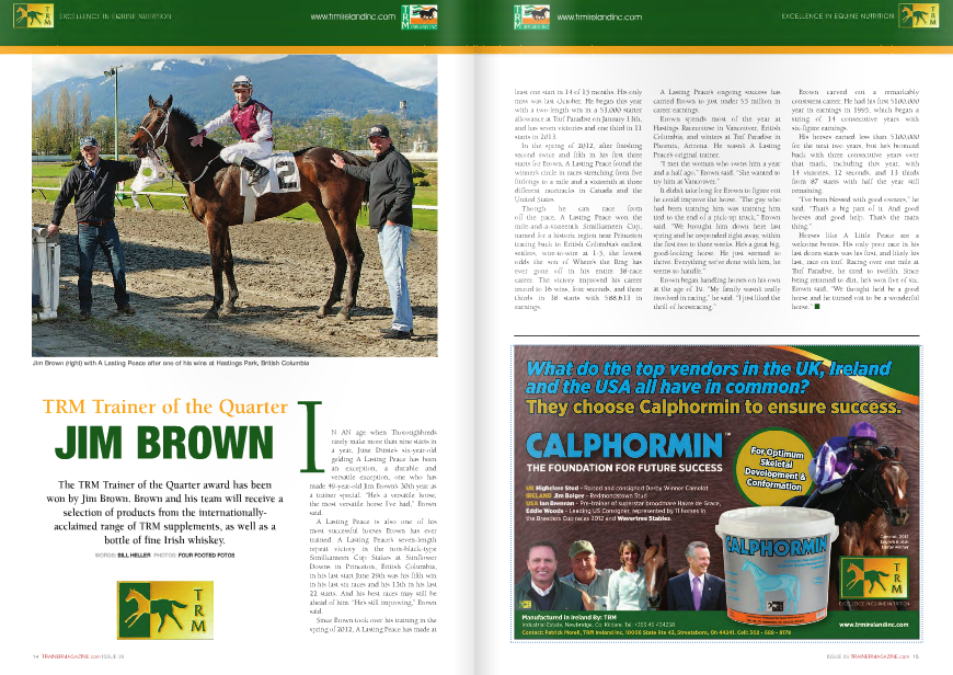 """N AN age when Thoroughbreds rarely make more than nine starts in a year, June Dunte's six-year-old gelding A Lasting Peace has been an exception, a durable and versatile exception, one who has made 49-year-old Jim Brown's 30th year as a trainer special. """"He's a versatile horse, the most versatile horse I've had,"""" Brown said. A Lasting Peace is also one of his most successful horses Brown has ever trained. A Lasting Peace's seven-length repeat victory in the non-black-type Similkameen Cup Stakes at Sunflower Downs in Princeton, British Columbia, in his last start June 29th was his fifth win in his last six races and his 13th in his last 22 starts. And his best races may still be ahead of him. """"He's still improving,"""" Brown said. Since Brown took over his training in the spring of 2012, A Lasting Peace has made at A Lasting Peace's ongoing success has carried Brown to just under $5 million in career earnings. Brown spends most of the year at Hastings Racecourse in Vancouver, British Columbia, and winters at Turf Paradise in Phoenix, Arizona. He wasn't A Lasting Peace's original trainer. """"I met the woman who owns him a year and a half ago,"""" Brown said. """"She wanted to try him at Vancouver."""" It didn't take long for Brown to figure out he could improve the horse. """"The guy who had been training him was training him tied to the end of a pick-up truck,"""" Brown said. """"We brought him down here last spring and he responded right away, within the first two to three weeks. He's a great big, good-looking horse. He just seemed to thrive. Everything we've done with him, he seems to handle."""" Brown began handling horses on his own at the age of 19. """"My family wasn't really involved in racing,"""" he said. """"I just liked the thrill of horseracing."""" least one start in 14 of 15 months. His only miss was last October. He began this year with a two-length win in a $3,000 starter allowance at Turf Paradise on January 13th, and has seven victories and one third in 11 starts in 2013. In the spring """